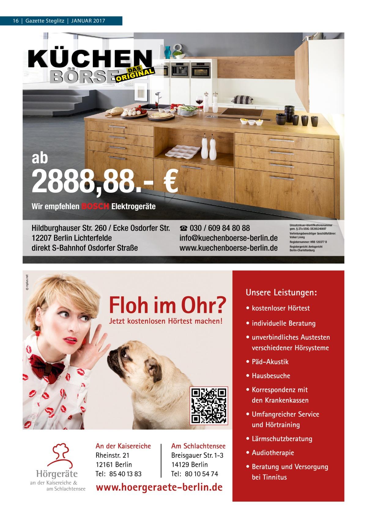 16|Gazette Steglitz|Januar 2017  ab  2888,88.- € Wir empfehlen  Elektrogeräte  Hildburghauser Str. 260 / Ecke Osdorfer Str. 12207 Berlin Lichterfelde direkt S-Bahnhof Osdorfer Straße  ☎ 030 / 609 84 80 88 info@kuechenboerse-berlin.de www.kuechenboerse-berlin.de  Umsatzsteuer-Identifikationsnummer gem. § 27a UStG: DE265240697 Vertretungsberechtiger Geschäftsführer: Volker Linnig Registernummer: HRB 120377 B Registergericht: Amtsgericht Berlin-Charlottenburg