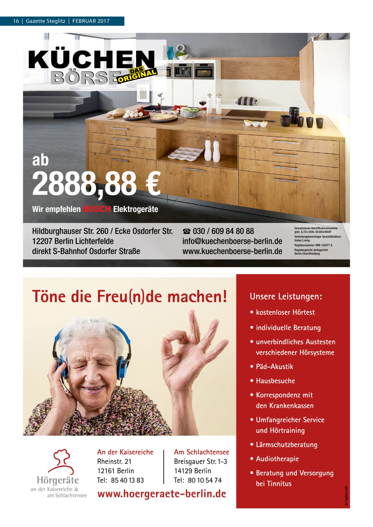 16 Gazette Steglitz Februar 2017  ab  2888,88 € Wir empfehlen  Elektrogeräte  Hildburghauser Str. 260 / Ecke Osdorfer Str. 12207 Berlin Lichterfelde direkt S-Bahnhof Osdorfer Straße  ☎ 030 / 609 84 80 88 info@kuechenboerse-berlin.de www.kuechenboerse-berlin.de  Umsatzsteuer-Identifikationsnummer gem. § 27a UStG: DE265240697 Vertretungsberechtiger Geschäftsführer: Volker Linnig Registernummer: HRB 120377 B Registergericht: Amtsgericht Berlin-Charlottenburg