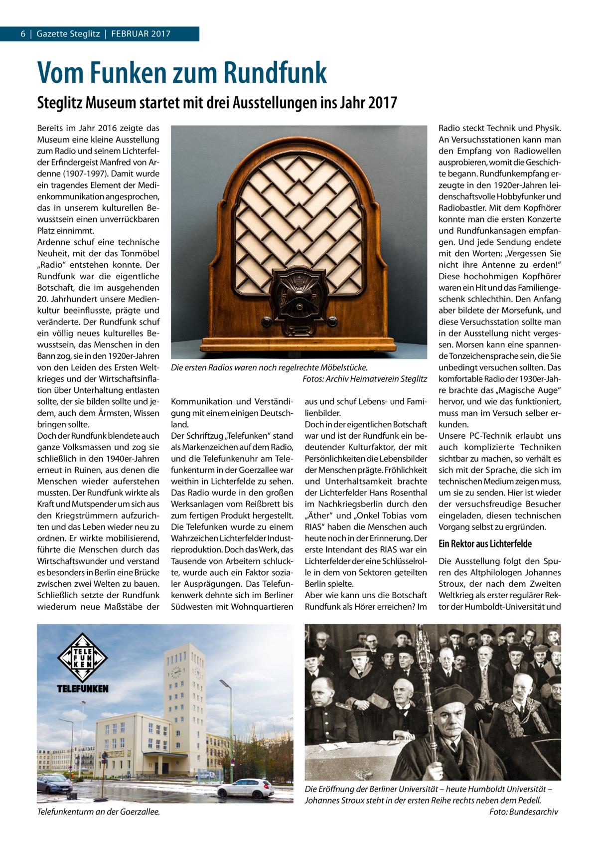 """6 Gazette Steglitz Februar 2017  Vom Funken zum Rundfunk Steglitz Museum startet mit drei Ausstellungen ins Jahr 2017 Bereits im Jahr 2016 zeigte das Museum eine kleine Ausstellung zum Radio und seinem Lichterfelder Erfindergeist Manfred von Ardenne (1907-1997). Damit wurde ein tragendes Element der Medienkommunikation angesprochen, das in unserem kulturellen Bewusstsein einen unverrückbaren Platz einnimmt. Ardenne schuf eine technische Neuheit, mit der das Tonmöbel """"Radio"""" entstehen konnte. Der Rundfunk war die eigentliche Botschaft, die im ausgehenden 20.Jahrhundert unsere Medienkultur beeinflusste, prägte und veränderte. Der Rundfunk schuf ein völlig neues kulturelles Bewusstsein, das Menschen in den Bann zog, sie in den 1920er-Jahren von den Leiden des Ersten Weltkrieges und der Wirtschaftsinflation über Unterhaltung entlasten sollte, der sie bilden sollte und jedem, auch dem Ärmsten, Wissen bringen sollte. Doch der Rundfunk blendete auch ganze Volksmassen und zog sie schließlich in den 1940er-Jahren erneut in Ruinen, aus denen die Menschen wieder auferstehen mussten. Der Rundfunk wirkte als Kraft und Mutspender um sich aus den Kriegstrümmern aufzurichten und das Leben wieder neu zu ordnen. Er wirkte mobilisierend, führte die Menschen durch das Wirtschaftswunder und verstand es besonders in Berlin eine Brücke zwischen zwei Welten zu bauen. Schließlich setzte der Rundfunk wiederum neue Maßstäbe der  Telefunkenturm an der Goerzallee.  Die ersten Radios waren noch regelrechte Möbelstücke. � Fotos: Archiv Heimatverein Steglitz Kommunikation und Verständigung mit einem einigen Deutschland. Der Schriftzug """"Telefunken"""" stand als Markenzeichen auf dem Radio, und die Telefunkenuhr am Telefunkenturm in der Goerzallee war weithin in Lichterfelde zu sehen. Das Radio wurde in den großen Werksanlagen vom Reißbrett bis zum fertigen Produkt hergestellt. Die Telefunken wurde zu einem Wahrzeichen Lichterfelder Industrieproduktion. Doch das Werk, das Tausende von Arbeitern schluck"""