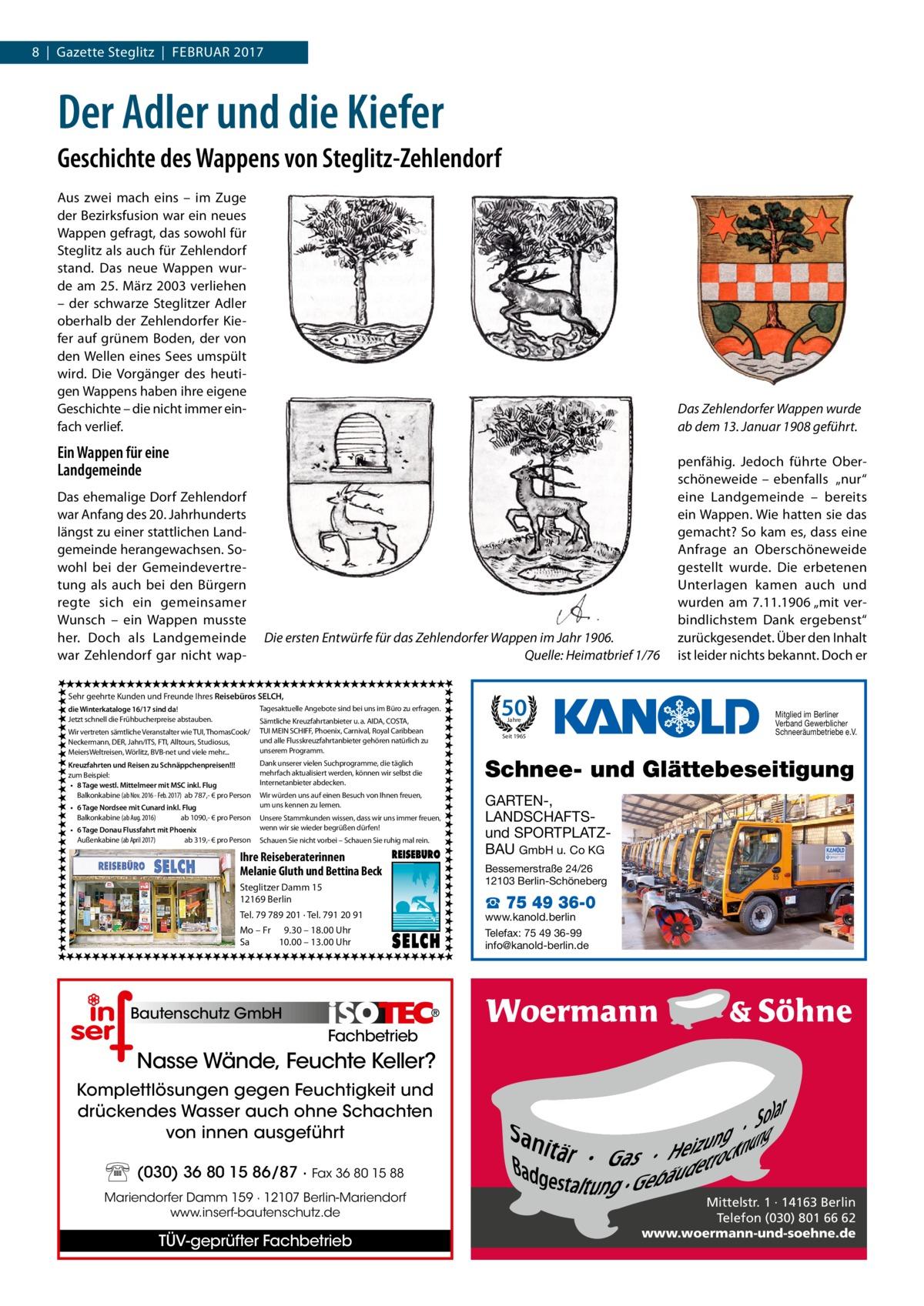 """8 Gazette Steglitz Februar 2017  Der Adler und die Kiefer Geschichte des Wappens von Steglitz-Zehlendorf Aus zwei mach eins – im Zuge der Bezirksfusion war ein neues Wappen gefragt, das sowohl für Steglitz als auch für Zehlendorf stand. Das neue Wappen wurde am 25. März 2003 verliehen – der schwarze Steglitzer Adler oberhalb der Zehlendorfer Kiefer auf grünem Boden, der von den Wellen eines Sees umspült wird. Die Vorgänger des heutigen Wappens haben ihre eigene Geschichte – die nicht immer einfach verlief.  Das Zehlendorfer Wappen wurde ab dem 13.Januar 1908 geführt.  Ein Wappen für eine Landgemeinde Das ehemalige Dorf Zehlendorf war Anfang des 20.Jahrhunderts längst zu einer stattlichen Landgemeinde herangewachsen. Sowohl bei der Gemeindevertretung als auch bei den Bürgern regte sich ein gemeinsamer Wunsch – ein Wappen musste her. Doch als Landgemeinde war Zehlendorf gar nicht wap Die ersten Entwürfe für das Zehlendorfer Wappen im Jahr 1906. � Quelle: Heimatbrief 1/76  Sehr geehrte Kunden und Freunde Ihres Reisebüros SELCH, Tagesaktuelle Angebote sind bei uns im Büro zu erfragen.  die Winterkataloge 16/17 sind da! Jetzt schnell die Frühbucherpreise abstauben. Wir vertreten sämtliche Veranstalter wie TUI, ThomasCook/ Neckermann, DER, Jahn/ITS, FTI, Alltours, Studiosus, MeiersWeltreisen, Wörlitz, BVB-net und viele mehr... Kreuzfahrten und Reisen zu Schnäppchenpreisen!!! zum Beispiel: • 8 Tage westl. Mittelmeer mit MSC inkl. Flug Balkonkabine (ab Nov. 2016 - Feb. 2017) ab 787,- € pro Person • 6 Tage Nordsee mit Cunard inkl. Flug Balkonkabine (ab Aug. 2016) ab 1090,- € pro Person • 6 Tage Donau Flussfahrt mit Phoenix Außenkabine (ab April 2017) ab 319,- € pro Person  Sämtliche Kreuzfahrtanbieter u. a. AIDA, COSTA, TUI MEIN SCHIFF, Phoenix, Carnival, Royal Caribbean und alle Flusskreuzfahrtanbieter gehören natürlich zu unserem Programm.  50 Jahre  Seit 1965  penfähig. Jedoch führte Oberschöneweide – ebenfalls """"nur"""" eine Landgemeinde – bereits ein Wappen. Wie hatten sie """