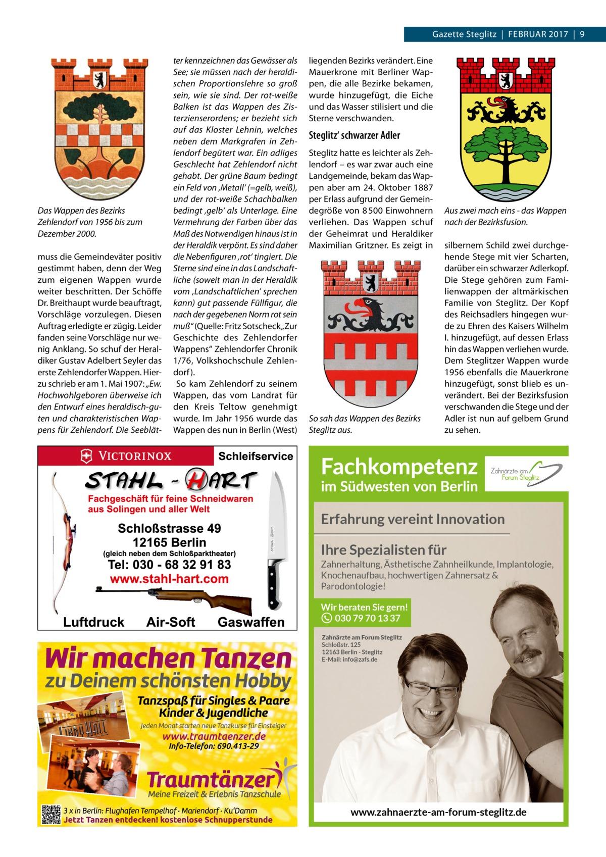 """Gazette Steglitz Februar 2017 9  Das Wappen des Bezirks Zehlendorf von 1956 bis zum Dezember 2000. muss die Gemeindeväter positiv gestimmt haben, denn der Weg zum eigenen Wappen wurde weiter beschritten. Der Schöffe Dr.breithaupt wurde beauftragt, Vorschläge vorzulegen. Diesen auftrag erledigte er zügig. Leider fanden seine Vorschläge nur wenig anklang. So schuf der Heraldiker Gustav adelbert Seyler das erste Zehlendorfer Wappen. Hierzu schrieb er am 1.Mai 1907: """"Ew. Hochwohlgeboren überweise ich den Entwurf eines heraldisch-guten und charakteristischen Wappens für Zehlendorf. Die Seeblät ter kennzeichnen das Gewässer als See; sie müssen nach der heraldischen Proportionslehre so groß sein, wie sie sind. Der rot-weiße Balken ist das Wappen des Zisterzienserordens; er bezieht sich auf das Kloster Lehnin, welches neben dem Markgrafen in Zehlendorf begütert war. Ein adliges Geschlecht hat Zehlendorf nicht gehabt. Der grüne Baum bedingt ein Feld von 'Metall' (=gelb, weiß), und der rot-weiße Schachbalken bedingt 'gelb' als Unterlage. Eine Vermehrung der Farben über das Maß des Notwendigen hinaus ist in der Heraldik verpönt. Es sind daher die Nebenfiguren 'rot' tingiert. Die Sterne sind eine in das Landschaftliche (soweit man in der Heraldik vom 'Landschaftlichen' sprechen kann) gut passende Füllfigur, die nach der gegebenen Norm rot sein muß"""" (Quelle: Fritz Sotscheck """"Zur Geschichte des Zehlendorfer Wappens"""" Zehlendorfer Chronik 1/76, Volkshochschule Zehlendorf ). So kam Zehlendorf zu seinem Wappen, das vom Landrat für den Kreis Teltow genehmigt wurde. Im Jahr 1956 wurde das Wappen des nun in berlin (West)  liegenden bezirks verändert. eine Mauerkrone mit berliner Wappen, die alle bezirke bekamen, wurde hinzugefügt, die eiche und das Wasser stilisiert und die Sterne verschwanden.  Steglitz' schwarzer Adler Steglitz hatte es leichter als Zehlendorf – es war zwar auch eine Landgemeinde, bekam das Wappen aber am 24. Oktober 1887 per erlass aufgrund der Gemeindegröße von 8 50"""