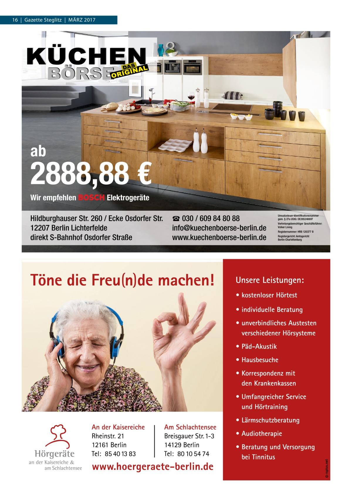 16|Gazette Steglitz|März 2017  ab  2888,88 € Wir empfehlen  Elektrogeräte  Hildburghauser Str. 260 / Ecke Osdorfer Str. 12207 Berlin Lichterfelde direkt S-Bahnhof Osdorfer Straße  ☎ 030 / 609 84 80 88 info@kuechenboerse-berlin.de www.kuechenboerse-berlin.de  Umsatzsteuer-Identifikationsnummer gem. § 27a UStG: DE265240697 Vertretungsberechtiger Geschäftsführer: Volker Linnig Registernummer: HRB 120377 B Registergericht: Amtsgericht Berlin-Charlottenburg
