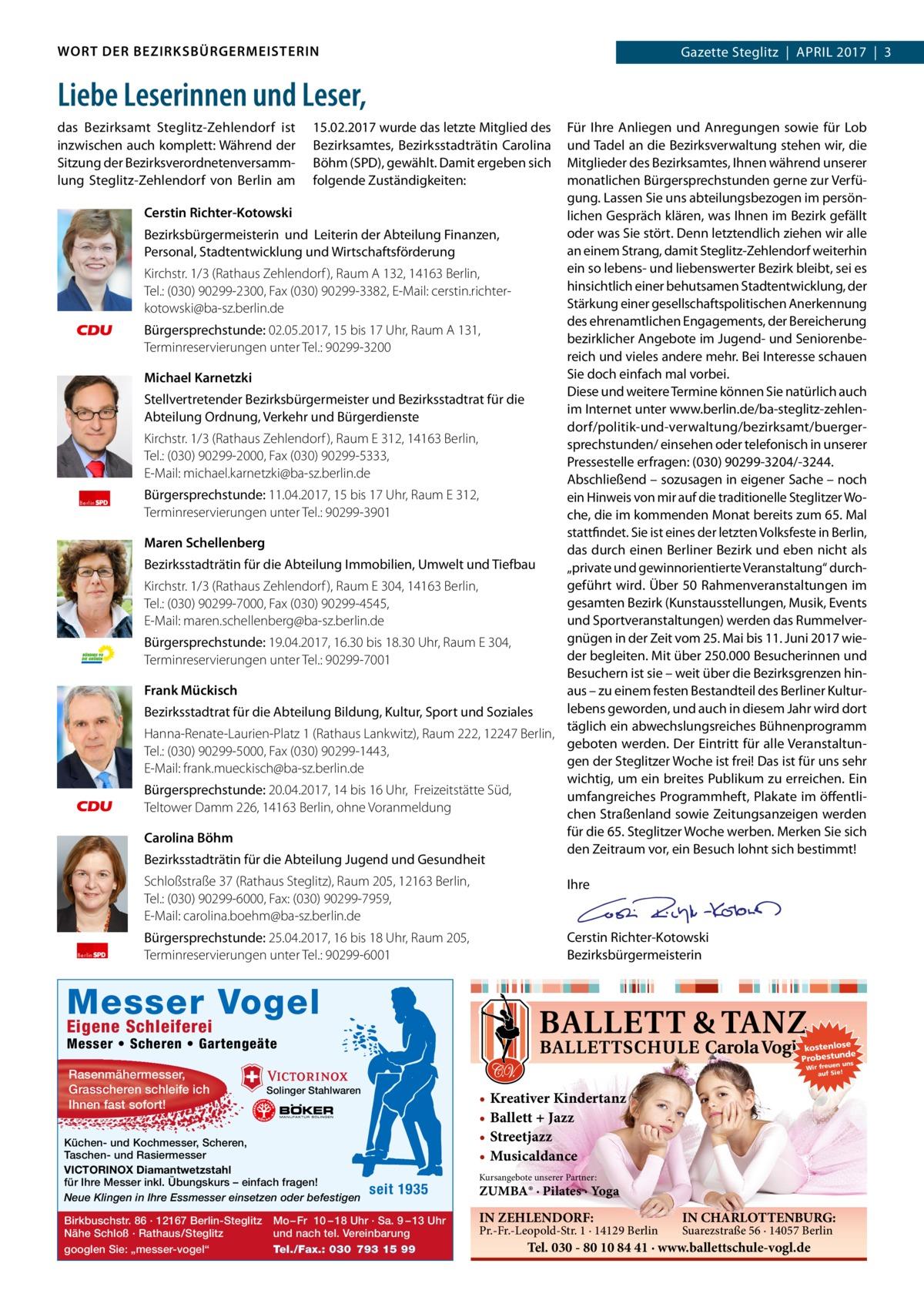 WORT DER BEZIRKSBÜRGERMEISTERIN  Gazette Steglitz April 2017 3  Liebe Leserinnen und Leser, das Bezirksamt Steglitz-Zehlendorf ist inzwischen auch komplett: Während der Sitzung der Bezirksverordnetenversammlung Steglitz-Zehlendorf von Berlin am  Berlin  Berlin  15.02.2017 wurde das letzte Mitglied des Bezirksamtes, Bezirksstadträtin Carolina Böhm (SPD), gewählt. Damit ergeben sich folgende Zuständigkeiten:  Für Ihre Anliegen und Anregungen sowie für Lob und Tadel an die Bezirksverwaltung stehen wir, die Mitglieder des Bezirksamtes, Ihnen während unserer monatlichen Bürgersprechstunden gerne zur Verfügung. Lassen Sie uns abteilungsbezogen im persönCerstin Richter-Kotowski lichen Gespräch klären, was Ihnen im Bezirk gefällt oder was Sie stört. Denn letztendlich ziehen wir alle Bezirksbürgermeisterin und Leiterin der Abteilung Finanzen, an einem Strang, damit Steglitz-Zehlendorf weiterhin Personal, Stadtentwicklung und Wirtschaftsförderung ein so lebens- und liebenswerter Bezirk bleibt, sei es Kirchstr.1/3 (Rathaus Zehlendorf ), RaumA132, 14163Berlin, hinsichtlich einer behutsamen Stadtentwicklung, der Tel.:(030)90299-2300, Fax (030) 90299-3382, E-Mail: cerstin.richterStärkung einer gesellschaftspolitischen Anerkennung kotowski@ba-sz.berlin.de des ehrenamtlichen Engagements, der Bereicherung Bürgersprechstunde: 02.05.2017, 15 bis 17Uhr, RaumA131, bezirklicher Angebote im Jugend- und SeniorenbeTerminreservierungen unter Tel.:90299-3200 reich und vieles andere mehr. Bei Interesse schauen Sie doch einfach mal vorbei. Michael Karnetzki Diese und weitere Termine können Sie natürlich auch Stellvertretender Bezirksbürgermeister und Bezirksstadtrat für die im Internet unter www.berlin.de/ba-steglitz-zehlenAbteilung Ordnung, Verkehr und Bürgerdienste dorf/politik-und-verwaltung/bezirksamt/buergerKirchstr.1/3 (Rathaus Zehlendorf ), RaumE312, 14163Berlin, sprechstunden/ einsehen oder telefonisch in unserer Tel.: (030) 90299-2000, Fax (030) 90299-5333, Pressestelle erfragen: (030)