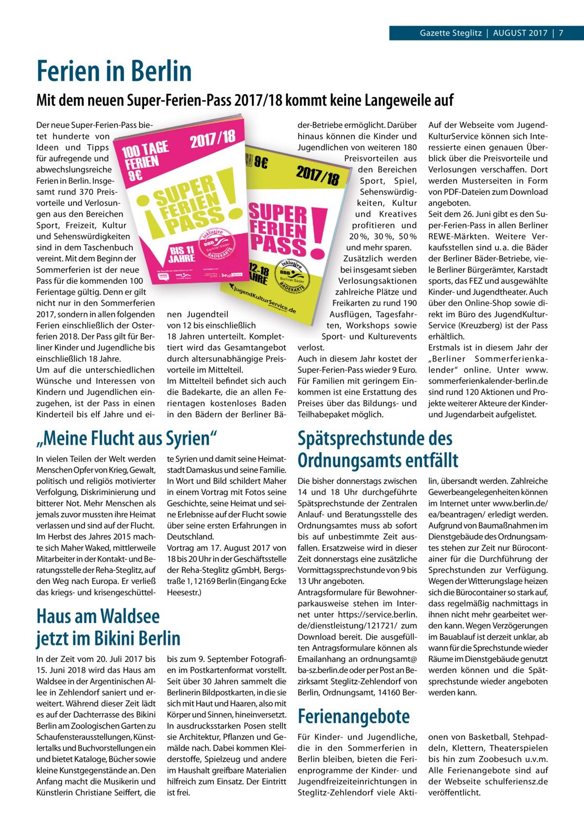 """Gazette Steglitz August 2017 7  Ferien in Berlin Mit dem neuen Super-Ferien-Pass 2017/18 kommt keine Langeweile auf Der neue Super-Ferien-Pass bietet hunderte von Ideen und Tipps für aufregende und abwechslungsreiche Ferien in Berlin. Insgesamt rund 370 Preisvorteile und Verlosungen aus den Bereichen Sport, Freizeit, Kultur und Sehenswürdigkeiten sind in dem Taschenbuch vereint. Mit dem Beginn der Sommerferien ist der neue Pass für die kommenden 100 Ferientage gültig. Denn er gilt nicht nur in den Sommerferien 2017, sondern in allen folgenden Ferien einschließlich der Osterferien 2018. Der Pass gilt für Berliner Kinder und Jugendliche bis einschließlich 18Jahre. Um auf die unterschiedlichen Wünsche und Interessen von Kindern und Jugendlichen einzugehen, ist der Pass in einen Kinderteil bis elf Jahre und ei nen Jugendteil von 12 bis einschließlich 18 Jahren unterteilt. Komplettiert wird das Gesamtangebot durch altersunabhängige Preisvorteile im Mittelteil. Im Mittelteil befindet sich auch die Badekarte, die an allen Ferientagen kostenloses Baden in den Bädern der Berliner Bä """"Meine Flucht aus Syrien"""" In vielen Teilen der Welt werden Menschen Opfer von Krieg, Gewalt, politisch und religiös motivierter Verfolgung, Diskriminierung und bitterer Not. Mehr Menschen als jemals zuvor mussten ihre Heimat verlassen und sind auf der Flucht. Im Herbst des Jahres 2015 machte sich Maher Waked, mittlerweile Mitarbeiter in der Kontakt- und Beratungsstelle der Reha-Steglitz, auf den Weg nach Europa. Er verließ das kriegs- und krisengeschüttel te Syrien und damit seine Heimatstadt Damaskus und seine Familie. In Wort und Bild schildert Maher in einem Vortrag mit Fotos seine Geschichte, seine Heimat und seine Erlebnisse auf der Flucht sowie über seine ersten Erfahrungen in Deutschland. Vortrag am 17.August 2017 von 18 bis 20Uhr in der Geschäftsstelle der Reha-Steglitz gGmbH, Bergstraße1, 12169Berlin (Eingang Ecke Heesestr.)  Haus am Waldsee jetzt im Bikini Berlin In der Zeit vom 20.Juli"""