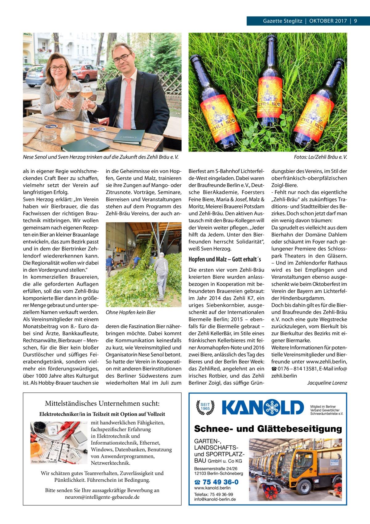 """Gazette Steglitz Oktober 2017 9  Nese Senol und Sven Herzog trinken auf die Zukunft des Zehli Bräu e.V.  �  als in eigener Regie wohlschmeckendes Craft Beer zu schaffen, vielmehr setzt der Verein auf langfristigen Erfolg. Sven Herzog erklärt: """"Im Verein haben wir Bierbrauer, die das Fachwissen der richtigen Brautechnik mitbringen. Wir wollen gemeinsam nach eigenen Rezepten ein Bier an kleiner Brauanlage entwickeln, das zum Bezirk passt und in dem der Biertrinker Zehlendorf wiedererkennen kann. Die Regionalität wollen wir dabei in den Vordergrund stellen."""" In kommerziellen Brauereien, die alle geforderten Auflagen erfüllen, soll das vom Zehli-Bräu komponierte Bier dann in größerer Menge gebraut und unter speziellem Namen verkauft werden. Als Vereinsmitglieder mit einem Monatsbeitrag von 8.- Euro dabei sind Ärzte, Bankkaufleute, Rechtsanwälte, Bierbrauer – Menschen, für die Bier kein bloßer Durstlöscher und süffiges Feierabendgetränk, sondern vielmehr ein förderungswürdiges, über 1000Jahre altes Kulturgut ist. Als Hobby-Brauer tauchen sie  Bierfest am S-Bahnhof Lichterfelde-West eingeladen. Dabei waren der Braufreunde Berlin e.V., Deutsche BierAkademie, Foersters Feine Biere, Maria & Josef, Malz & Moritz, Meierei Brauerei Potsdam und Zehli-Bräu. Den aktiven Austausch mit den Brau-Kollegen will der Verein weiter pflegen. """"Jeder hilft da Jedem. Unter den Bierfreunden herrscht Solidarität"""", weiß Sven Herzog.  in die Geheimnisse ein von Hopfen, Gerste und Malz, trainieren sie ihre Zungen auf Mango- oder Zitrusnote. Vorträge, Seminare, Bierreisen und Veranstaltungen stehen auf dem Programm des Zehli-Bräu Vereins, der auch an Fotos: Lo/Zehli Bräu e.V.  Hopfen und Malz – Gott erhalt´s  Ohne Hopfen kein Bier deren die Faszination Bier näherbringen möchte. Dabei kommt die Kommunikation keinesfalls zu kurz, wie Vereinsmitglied und Organisatorin Nese Senol betont. So hatte der Verein in Kooperation mit anderen Bierinstitutionen des Berliner Südwestens zum wiederholten Mal im Jul"""
