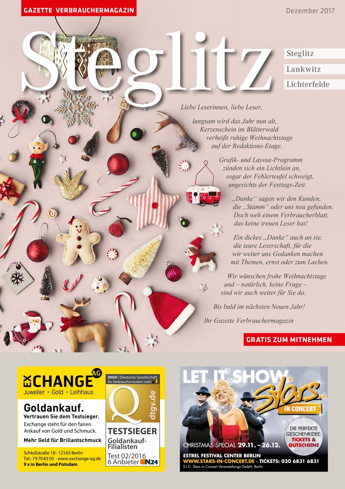 """GAZETTE VERBRAUCHERMAGAZIN  Steglitz  Dezember 2017  Steglitz Lankwitz Lichterfelde  Liebe Leserinnen, liebe Leser,  langsam wird das Jahr nun alt, Kerzenschein im Blätterwald verheißt ruhige Weihnachtstage auf der Redaktions-Etage. Grafik- und Layout-Programm zünden sich ein Lichtlein an, sogar der Fehlerteufel schweigt, angesichts der Festtags-Zeit. """"Danke"""" sagen wir den Kunden, die """"Stamm"""" oder uns neu gefunden. Doch weh einem Verbraucherblatt, das keine treuen Leser hat! Ein dickes """"Danke"""" auch an sie, die teure Leserschaft, für die wir weiter uns Gedanken machen mit Themen, ernst oder zum Lachen. Wir wünschen frohe Weihnachtstage und – natürlich, keine Frage – sind wir auch weiter für Sie da. Bis bald im nächsten Neuen Jahr! Ihr Gazette Verbrauchermagazin  dtgv.de  GRATIS ZUM MITNEHMEN  Goldankauf.  Vertrauen Sie dem Testsieger. Exchange steht für den fairen Ankauf von Gold und Schmuck. Mehr Geld für Brillantschmuck Schloßstraße 18 · 12163 Berlin Tel.: 79 70 83 50 · www.exchange-ag.de 9 x in Berlin und Potsdam  TESTSIEGER GoldankaufFilialisten Test 02/2016 6 Anbieter"""