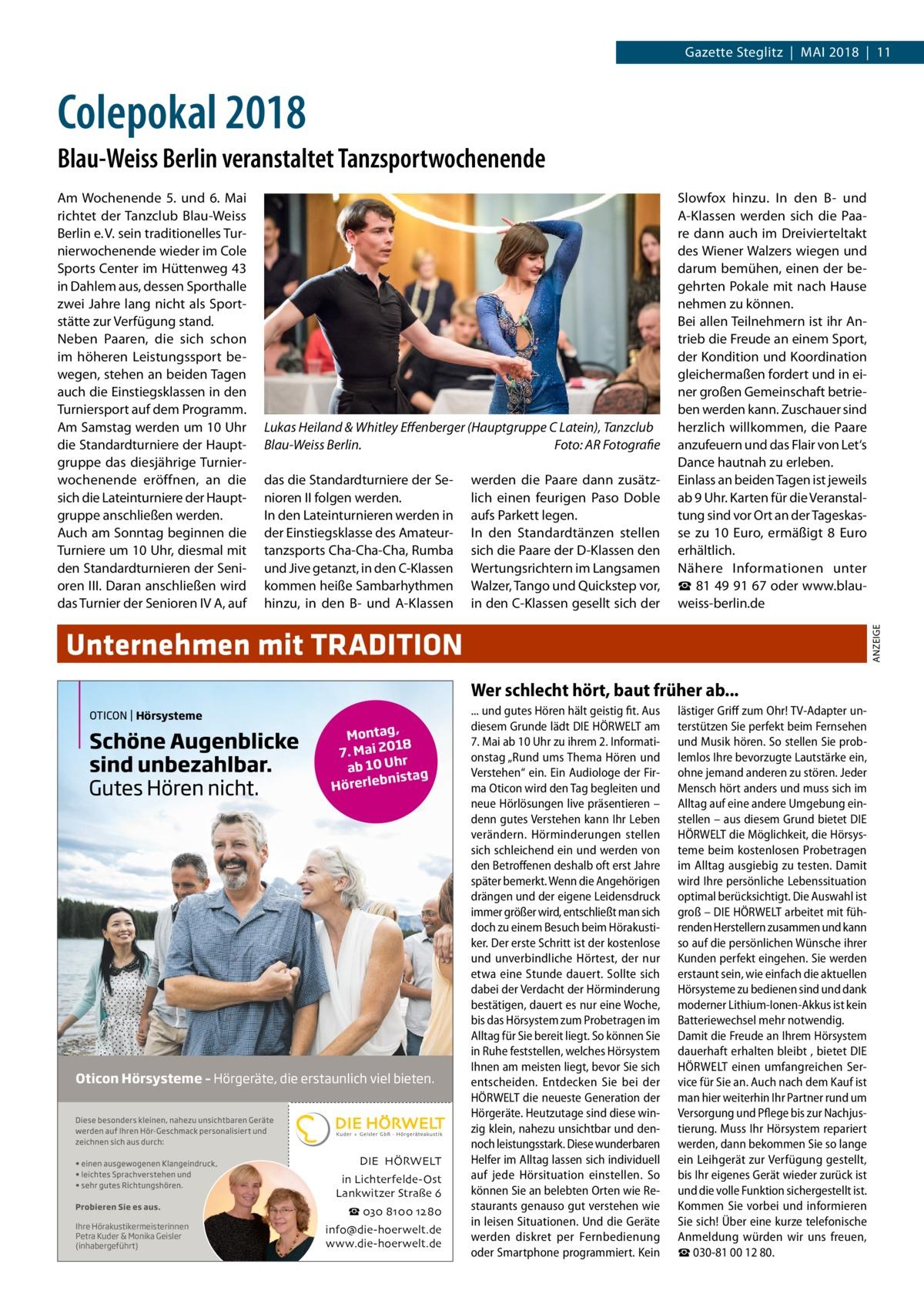 Gazette Steglitz|Mai 2018|11  Colepokal 2018 Blau-Weiss Berlin veranstaltet Tanzsportwochenende  Lukas Heiland & Whitley Effenberger (HauptgruppeC Latein), Tanzclub Blau-Weiss Berlin.� Foto: AR Fotografie das die Standardturniere der Senioren II folgen werden. In den Lateinturnieren werden in der Einstiegsklasse des Amateurtanzsports Cha-Cha-Cha, Rumba und Jive getanzt, in den C-Klassen kommen heiße Sambarhythmen hinzu, in den B- und A-Klassen  werden die Paare dann zusätzlich einen feurigen Paso Doble aufs Parkett legen. In den Standardtänzen stellen sich die Paare der D-Klassen den Wertungsrichtern im Langsamen Walzer, Tango und Quickstep vor, in den C-Klassen gesellt sich der  Slowfox hinzu. In den B- und A-Klassen werden sich die Paare dann auch im Dreivierteltakt des Wiener Walzers wiegen und darum bemühen, einen der begehrten Pokale mit nach Hause nehmen zu können. Bei allen Teilnehmern ist ihr Antrieb die Freude an einem Sport, der Kondition und Koordination gleichermaßen fordert und in einer großen Gemeinschaft betrieben werden kann. Zuschauer sind herzlich willkommen, die Paare anzufeuern und das Flair von Let's Dance hautnah zu erleben. Einlass an beiden Tagen ist jeweils ab 9Uhr. Karten für die Veranstaltung sind vor Ort an der Tageskasse zu 10 Euro, ermäßigt 8 Euro erhältlich. Nähere Informationen unter ☎81499167 oder www.blauweiss-berlin.de ANZEIGE  Am Wochenende 5. und 6. Mai richtet der Tanzclub Blau-Weiss Berlin e.V. sein traditionelles Turnierwochenende wieder im Cole Sports Center im Hüttenweg43 in Dahlem aus, dessen Sporthalle zwei Jahre lang nicht als Sportstätte zur Verfügung stand. Neben Paaren, die sich schon im höheren Leistungssport bewegen, stehen an beiden Tagen auch die Einstiegsklassen in den Turniersport auf dem Programm. Am Samstag werden um 10Uhr die Standardturniere der Hauptgruppe das diesjährige Turnierwochenende eröffnen, an die sich die Lateinturniere der Hauptgruppe anschließen werden. Auch am Sonntag beginnen die Turniere um 10