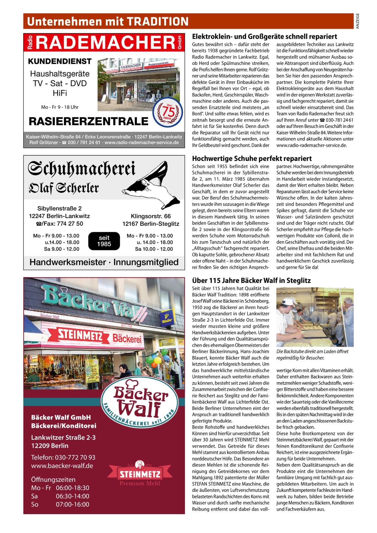 """ANZEIGE  Unternehmen mit TRADITION Elektroklein- und Großgeräte schnell repariert  KUNDENDIENST  Haushaltsgeräte TV - Sat - DVD HiFi  75 über  Mo - Fr 9 - 18 Uhr  RASIERERZENTRALE  Jahre  Kaiser-Wilhelm-Straße 84 / Ecke Leonorenstraße · 12247 Berlin-Lankwitz Rolf Grötzner · ☎ 030 / 781 24 61 · www.radio-rademacher-service.de  Gutes bewährt sich – dafür steht der bereits 1938 gegründete Fachbetrieb Radio Rademacher in Lankwitz. Egal, ob Herd oder Spülmaschine streiken, die Profis helfen Ihnen gerne. Rolf Grötzner und seine Mitarbeiter reparieren das defekte Gerät in ihrer Einbauküche im Regelfall bei Ihnen vor Ort – egal, ob Backofen, Herd, Geschirrspüler, Waschmaschine oder anderes. Auch die passenden Ersatzteile sind meistens """"an Bord"""". Und sollte etwas fehlen, wird es zeitnah besorgt und die erneute Anfahrt ist für Sie kostenfrei. Denn durch die Reparatur soll Ihr Gerät nicht nur funktionsfähig gemacht werden, auch Ihr Geldbeutel wird geschont. Dank der  ausgebildeten Techniker aus Lankwitz ist die Funktionsfähigkeit schnell wieder hergestellt und mühsamer Ausbau sowie Abtransport sind überflüssig. Auch bei der Anschaffung von Neugeräten haben Sie hier den passenden Ansprechpartner. Die komplette Palette Ihrer Elektrokleingeräte aus dem Haushalt wird in der eigenen Werkstatt zuverlässig und fachgerecht repariert, damit sie schnell wieder einsatzbereit sind. Das Team von Radio Rademacher freut sich auf Ihren Anruf unter ☎030-781 24 61 oder auf Ihren Besuch im Geschäft in der Kaiser-Wilhelm-Straße84. Weitere Informationen und aktuelle Aktionen unter www.radio-rademacher-service.de.  Hochwertige Schuhe perfekt repariert  Sibyllenstraße 2 12247 Berlin-Lankwitz ☎/Fax: 774 27 50 Mo - Fr 9.00 - 13.00 u.14.00 - 18.00 Sa 9.00 - 12.00  Klingsorstr. 66 12167 Berlin-Steglitz  seit 1985  Mo - Fr 9.00 - 13.00 u. 14.00 - 18.00 Sa 10.00 - 12.00  Handwerksmeister · Innungsmitglied  Schon seit 1955 befindet sich eine Schuhmacherei in der Sybillenstraße 2, am 11. März 1985 übernahm """