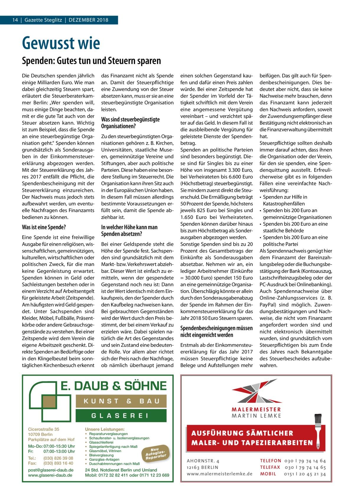 """14 Gazette Steglitz Dezember 2018  Gewusst wie Spenden: Gutes tun und Steuern sparen Die Deutschen spenden jährlich einige Milliarden Euro. Wie man dabei gleichzeitig Steuern spart, erläutert die Steuerberaterkammer Berlin: """"Wer spenden will, muss einige Dinge beachten, damit er die gute Tat auch von der Steuer absetzen kann. Wichtig ist zum Beispiel, dass die Spende an eine steuerbegünstige Organisation geht."""" Spenden können grundsätzlich als Sonderausgaben in der Einkommensteuererklärung abgezogen werden. Mit der Steuererklärung des Jahres 2017 entfällt die Pflicht, die Spendenbescheinigung mit der Steuererklärung einzureichen. Der Nachweis muss jedoch stets aufbewahrt werden, um eventuelle Nachfragen des Finanzamts bedienen zu können.  das Finanzamt nicht als Spende an. Damit der Steuerpflichtige eine Zuwendung von der Steuer absetzen kann, muss er sie an eine steuerbegünstigte Organisation leisten.  Was ist eine Spende?  In welcher Höhe kann man Spenden absetzen?  Eine Spende ist eine freiwillige Ausgabe für einen religiösen, wissenschaftlichen, gemeinnützigen, kulturellen, wirtschaftlichen oder politischen Zweck, für die man keine Gegenleistung erwartet. Spenden können in Geld oder Sachleistungen bestehen oder in einem Verzicht auf Arbeitsentgelt für geleistete Arbeit (Zeitspende). Am häufigsten wird Geld gespendet. Unter Sachspenden sind Kleider, Möbel, Fußbälle, Präsentkörbe oder andere Gebrauchsgegenstände zu verstehen. Bei einer Zeitspende wird dem Verein die eigene Arbeitszeit geschenkt. Direkte Spenden an Bedürftige oder in den Klingelbeutel beim sonntäglichen Kirchenbesuch erkennt  Was sind steuerbegünstigte Organisationen? Zu den steuerbegünstigten Organisationen gehören z. B. Kirchen, Universitäten, staatliche Museen, gemeinnützige Vereine und Stiftungen, aber auch politische Parteien. Diese haben eine besondere Stellung im Steuerrecht. Die Organisation kann ihren Sitz auch in der Europäischen Union haben. In diesem Fall müssen allerdings bestimmte Vor"""