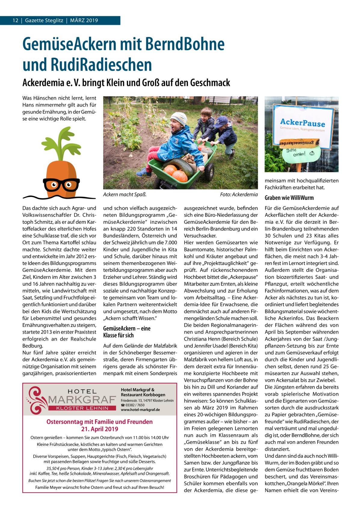 """12 Gazette Steglitz März 2019  GemüseAckern mit BerndBohne und RudiRadieschen Ackerdemia e.V. bringt Klein und Groß auf den Geschmack Was Hänschen nicht lernt, lernt Hans nimmermehr gilt auch für gesunde Ernährung, in der Gemüse eine wichtige Rolle spielt.  meinsam mit hochqualifizierten Fachkräften erarbeitet hat. Ackern macht Spaß.� Das dachte sich auch Agrar- und Volkswissenschaftler Dr. Christoph Schmitz, als er auf dem Kartoffelacker des elterlichen Hofes eine Schulklasse traf, die sich vor Ort zum Thema Kartoffel schlau machte. Schmitz dachte weiter und entwickelte im Jahr 2012 erste Ideen des Bildungsprogramms GemüseAckerdemie. Mit dem Ziel, Kindern im Alter zwischen 3 und 16Jahren nachhaltig zu vermitteln, wie Landwirtschaft mit Saat, Setzling und Fruchtfolge eigentlich funktioniert und darüber bei den Kids die Wertschätzung für Lebensmittel und gesundes Ernährungsverhalten zu steigern, startete 2013 ein erster Praxistest erfolgreich an der Realschule Bedburg. Nur fünf Jahre später erreicht der Ackerdemia e.V. als gemeinnützige Organisation mit seinem ganzjährigen, praxisorientierten  und schon vielfach ausgezeichneten Bildungsprogramm """"GemüseAckerdemie"""" inzwischen an knapp 220 Standorten in 14 Bundesländern, Österreich und der Schweiz jährlich um die 7.000 Kinder und Jugendliche in Kita und Schule, darüber hinaus mit seinem themenbezogenen Weiterbildungsprogramm aber auch Erzieher und Lehrer. Ständig wird dieses Bildungsprogramm über soziale und nachhaltige Konzepte gemeinsam von Team und lokalen Partnern weiterentwickelt und umgesetzt, nach dem Motto """"Ackern schafft Wissen.""""  GemüseAckern – eine Klasse für sich Auf dem Gelände der Malzfabrik in der Schöneberger Bessemerstraße, deren Firmengarten übrigens gerade als schönster Firmenpark mit einem Sonderpreis  HOTEL  MARKGRAF KLOSTER LEHNIN  Hotel Markgraf & Restaurant Korbbogen Friedensstr.13, 14797 Kloster Lehnin ☎ 03382 / 7650 www.hotel-markgraf.de  Ostersonntag mit Familie und Freunden 21. April 2019 Ost"""