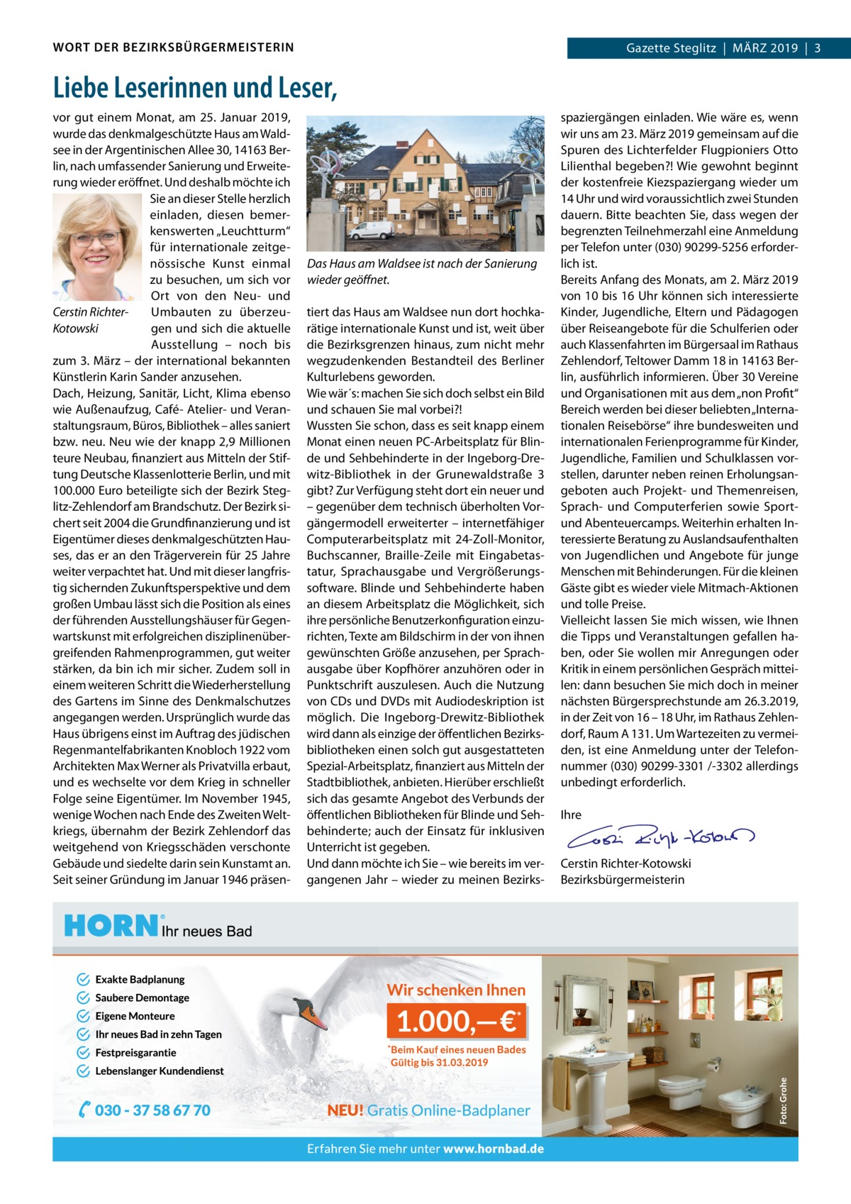 """WORT DER BEZIRKSBÜRGERMEISTERIN  Gazette Gazette Zehlendorf MärZ Steglitz März 2019 1 2019 3  Liebe Leserinnen und Leser, vor gut einem Monat, am 25.Januar 2019, wurde das denkmalgeschützte Haus am Waldsee in der Argentinischen Allee30, 14163Berlin, nach umfassender Sanierung und Erweiterung wieder eröffnet. Und deshalb möchte ich Sie an dieser Stelle herzlich einladen, diesen bemerkenswerten """"Leuchtturm"""" für internationale zeitgenössische Kunst einmal zu besuchen, um sich vor Ort von den Neu- und Umbauten zu überzeuCerstin Richtergen und sich die aktuelle Kotowski Ausstellung – noch bis zum 3.März – der international bekannten Künstlerin Karin Sander anzusehen. Dach, Heizung, Sanitär, Licht, Klima ebenso wie Außenaufzug, Café- Atelier- und Veranstaltungsraum, Büros, Bibliothek – alles saniert bzw. neu. Neu wie der knapp 2,9Millionen teure Neubau, finanziert aus Mitteln der Stiftung Deutsche Klassenlotterie Berlin, und mit 100.000Euro beteiligte sich der Bezirk Steglitz-Zehlendorf am Brandschutz. Der Bezirk sichert seit 2004 die Grundfinanzierung und ist Eigentümer dieses denkmalgeschützten Hauses, das er an den Trägerverein für 25Jahre weiter verpachtet hat. Und mit dieser langfristig sichernden Zukunftsperspektive und dem großen Umbau lässt sich die Position als eines der führenden Ausstellungshäuser für Gegenwartskunst mit erfolgreichen disziplinenübergreifenden rahmenprogrammen, gut weiter stärken, da bin ich mir sicher. Zudem soll in einem weiteren Schritt die Wiederherstellung des Gartens im Sinne des Denkmalschutzes angegangen werden. Ursprünglich wurde das Haus übrigens einst im Auftrag des jüdischen regenmantelfabrikanten Knobloch 1922 vom Architekten Max Werner als Privatvilla erbaut, und es wechselte vor dem Krieg in schneller Folge seine Eigentümer. Im November 1945, wenige Wochen nach Ende des Zweiten Weltkriegs, übernahm der Bezirk Zehlendorf das weitgehend von Kriegsschäden verschonte Gebäude und siedelte darin sein Kunstamt an. Seit seiner Gründung i"""