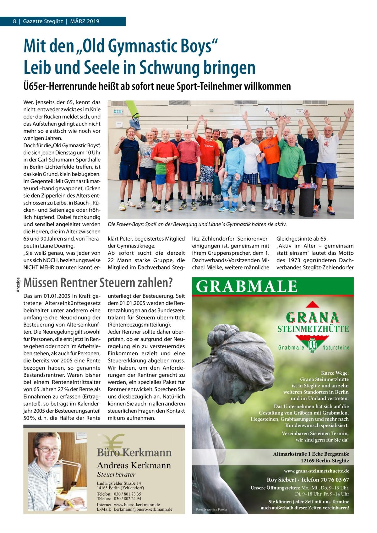 """8 Gazette Steglitz März 2019  Mit den """"Old Gymnastic Boys"""" Leib und Seele in Schwung bringen Ü65er-Herrenrunde heißt ab sofort neue Sport-Teilnehmer willkommen  Anzeige  Wer, jenseits der 65, kennt das nicht: entweder zwickt es im Knie oder der Rücken meldet sich, und das Aufstehen gelingt auch nicht mehr so elastisch wie noch vor wenigen Jahren. Doch für die""""Old Gymnastic Boys"""", die sich jeden Dienstag um 10Uhr in der Carl-Schumann-Sporthalle in Berlin-Lichterfelde treffen, ist das kein Grund, klein beizugeben. Im Gegenteil: Mit Gymnastikmatte und –band gewappnet, rücken sie den Zipperlein des Alters entschlossen zu Leibe, in Bauch-, Rücken- und Seitenlage oder fröhlich hüpfend. Dabei fachkundig und sensibel angeleitet werden die Herren, die im Alter zwischen 65 und 90Jahren sind, von Therapeutin Liane Doering. """"Sie weiß genau, was jeder von uns sich NOCH, beziehungsweise NICHT MEHR zumuten kann"""", er Die Power-Boys: Spaß an der Bewegung und Liane´s Gymnastik halten sie aktiv. klärt Peter, begeistertes Mitglied der Gymnastikriege. Ab sofort sucht die derzeit 22 Mann starke Gruppe, die Mitglied im Dachverband Steg Müssen Rentner Steuern zahlen? Das am 01.01.2005 in Kraft getretene Alterseinkünftegesetz beinhaltet unter anderem eine umfangreiche Neuordnung der Besteuerung von Alterseinkünften. Die Neuregelung gilt sowohl für Personen, die erst jetzt in Rente gehen oder noch im Arbeitsleben stehen, als auch für Personen, die bereits vor 2005 eine Rente bezogen haben, so genannte Bestandsrentner. Waren bisher bei einem Renteneintrittsalter von 65Jahren 27 % der Rente als Einnahmen zu erfassen (Ertragsanteil), so beträgt im Kalenderjahr 2005 der Besteuerungsanteil 50 %, d. h. die Hälfte der Rente  unterliegt der Besteuerung. Seit dem 01.01.2005 werden die Rentenzahlungen an das Bundeszentralamt für Steuern übermittelt (Rentenbezugsmitteilung). Jeder Rentner sollte daher überprüfen, ob er aufgrund der Neuregelung ein zu versteuerndes Einkommen erzielt und eine Steuererklä"""
