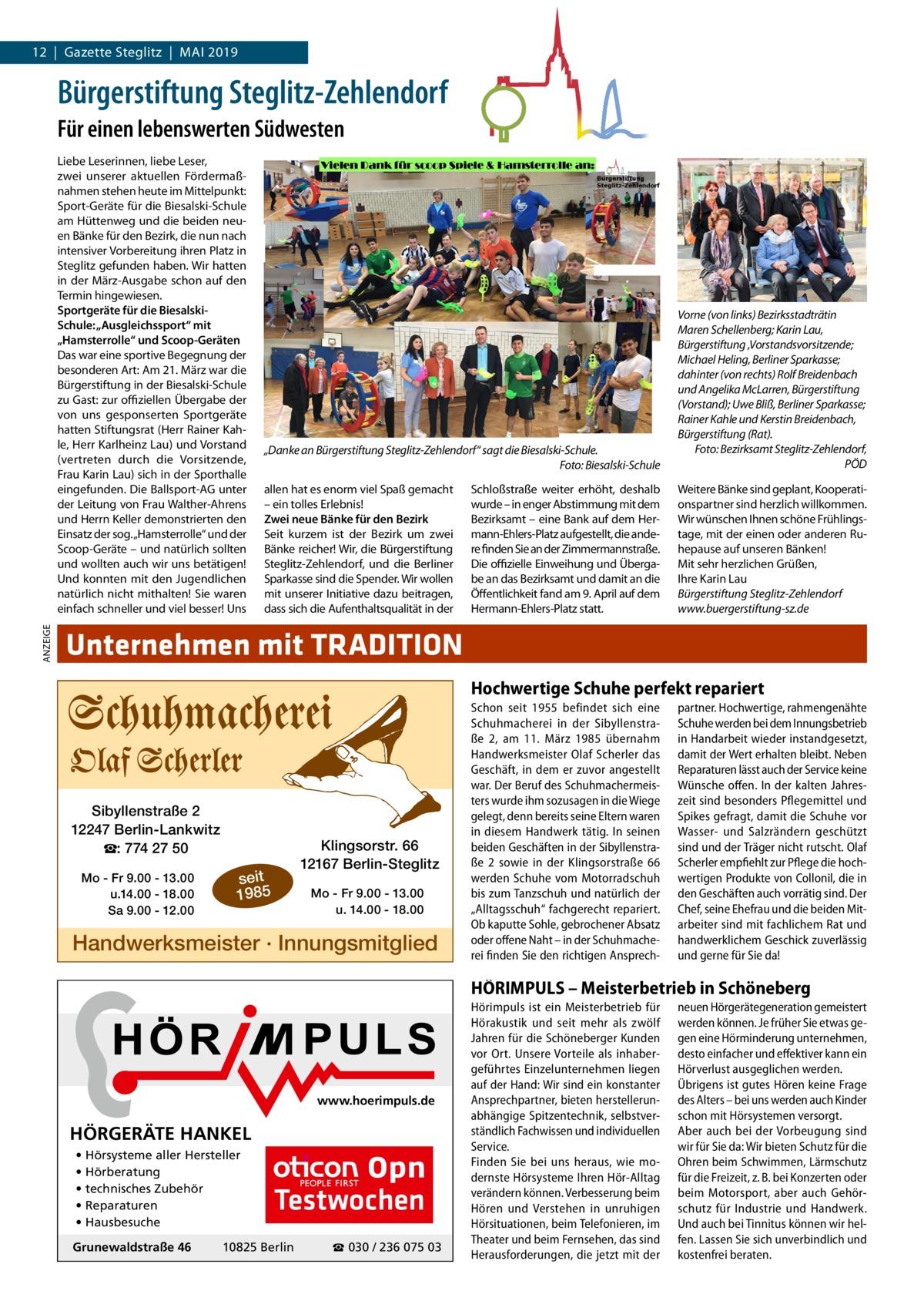 """12 Gazette Steglitz Mai 2019  Bürgerstiftung Steglitz-Zehlendorf Für einen lebenswerten Südwesten  ANZEIGE  Liebe Leserinnen, liebe Leser, zwei unserer aktuellen Fördermaßnahmen stehen heute im Mittelpunkt: Sport-Geräte für die Biesalski-Schule am Hüttenweg und die beiden neuen Bänke für den Bezirk, die nun nach intensiver Vorbereitung ihren Platz in Steglitz gefunden haben. Wir hatten in der März-Ausgabe schon auf den Termin hingewiesen. Sportgeräte für die BiesalskiSchule: """"Ausgleichssport"""" mit """"Hamsterrolle"""" und Scoop-Geräten Das war eine sportive Begegnung der besonderen Art: Am 21.März war die Bürgerstiftung in der Biesalski-Schule zu Gast: zur offiziellen Übergabe der von uns gesponserten Sportgeräte hatten Stiftungsrat (Herr Rainer Kahle, Herr Karlheinz Lau) und Vorstand (vertreten durch die Vorsitzende, Frau Karin Lau) sich in der Sporthalle eingefunden. Die Ballsport-AG unter der Leitung von Frau Walther-Ahrens und Herrn Keller demonstrierten den Einsatz der sog.""""Hamsterrolle"""" und der Scoop-Geräte – und natürlich sollten und wollten auch wir uns betätigen! Und konnten mit den Jugendlichen natürlich nicht mithalten! Sie waren einfach schneller und viel besser! Uns  """"Danke an Bürgerstiftung Steglitz-Zehlendorf"""" sagt die Biesalski-Schule. Foto: Biesalski-Schule  Vorne (von links) Bezirksstadträtin Maren Schellenberg; Karin Lau, Bürgerstiftung ,Vorstandsvorsitzende; Michael Heling, Berliner Sparkasse; dahinter (von rechts) Rolf Breidenbach und Angelika McLarren, Bürgerstiftung (Vorstand); Uwe Bliß, Berliner Sparkasse; Rainer Kahle und Kerstin Breidenbach, Bürgerstiftung (Rat). Foto: Bezirksamt Steglitz-Zehlendorf, PÖD  allen hat es enorm viel Spaß gemacht – ein tolles Erlebnis! Zwei neue Bänke für den Bezirk Seit kurzem ist der Bezirk um zwei Bänke reicher! Wir, die Bürgerstiftung Steglitz-Zehlendorf, und die Berliner Sparkasse sind die Spender. Wir wollen mit unserer Initiative dazu beitragen, dass sich die Aufenthaltsqualität in der  Weitere Bänke sind geplan"""