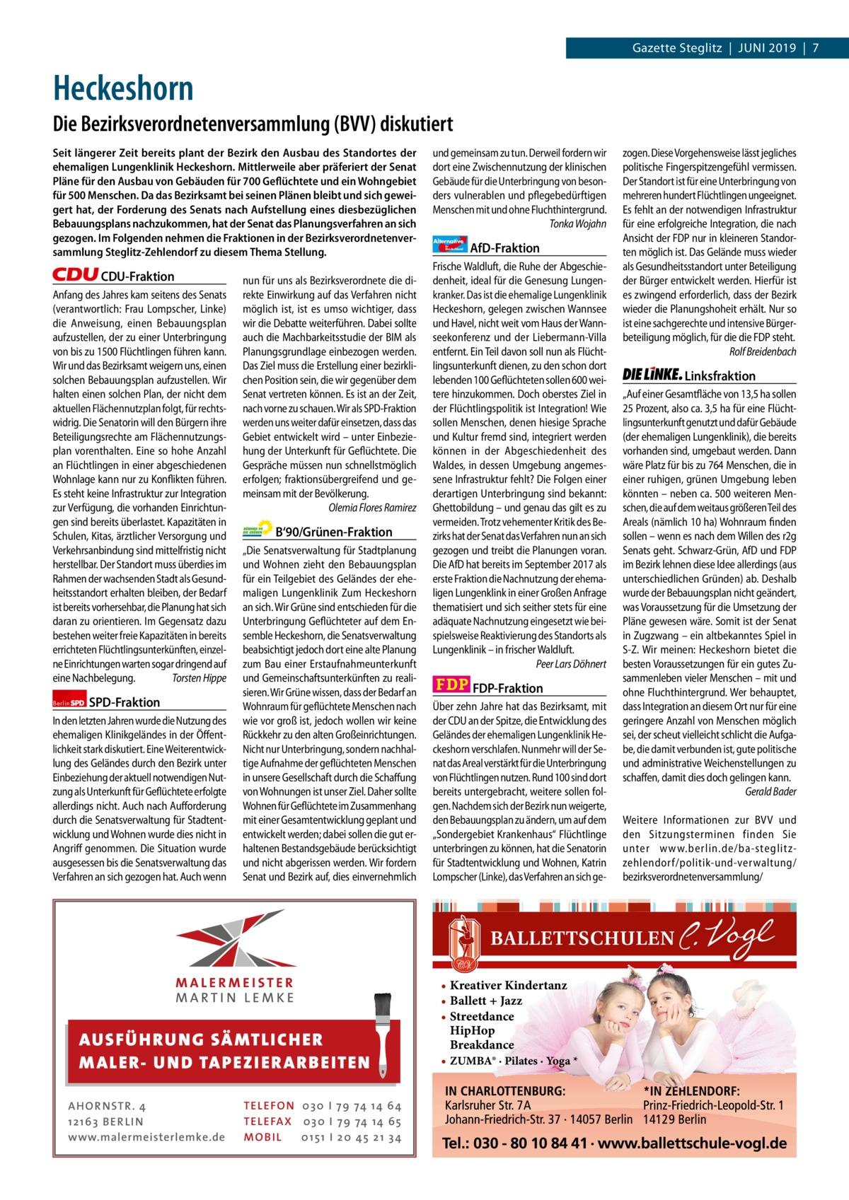 1 | Gazette Zehlendorf | JUNI 2019  Gazette Steglitz|Juni 2019|7  Heckeshorn Die Bezirksverordnetenversammlung (BVV) diskutiert Seit längerer Zeit bereits plant der Bezirk den Ausbau des Standortes der ehemaligen Lungenklinik Heckeshorn. Mittlerweile aber präferiert der Senat Pläne für den Ausbau von Gebäuden für 700Geflüchtete und ein Wohngebiet für 500Menschen. Da das Bezirksamt bei seinen Plänen bleibt und sich geweigert hat, der Forderung des Senats nach Aufstellung eines diesbezüglichen Bebauungsplans nachzukommen, hat der Senat das Planungsverfahren an sich gezogen. Im Folgenden nehmen die Fraktionen in der Bezirksverordnetenversammlung Steglitz-Zehlendorf zu diesem Thema Stellung.  CDU-Fraktion Anfang des Jahres kam seitens des Senats (verantwortlich: Frau Lompscher, Linke) die Anweisung, einen Bebauungsplan aufzustellen, der zu einer Unterbringung von bis zu 1500Flüchtlingen führen kann. Wir und das Bezirksamt weigern uns, einen solchen Bebauungsplan aufzustellen. Wir halten einen solchen Plan, der nicht dem aktuellen Flächennutzplan folgt, für rechtswidrig. Die Senatorin will den Bürgern ihre Beteiligungsrechte am Flächennutzungsplan vorenthalten. Eine so hohe Anzahl an Flüchtlingen in einer abgeschiedenen Wohnlage kann nur zu Konflikten führen. Es steht keine Infrastruktur zur Integration zur Verfügung, die vorhanden Einrichtungen sind bereits überlastet. Kapazitäten in Schulen, Kitas, ärztlicher Versorgung und Verkehrsanbindung sind mittelfristig nicht herstellbar. Der Standort muss überdies im Rahmen der wachsenden Stadt als Gesundheitsstandort erhalten bleiben, der Bedarf ist bereits vorhersehbar, die Planung hat sich daran zu orientieren. Im Gegensatz dazu bestehen weiter freie Kapazitäten in bereits errichteten Flüchtlingsunterkünften, einzelne Einrichtungen warten sogar dringend auf eine Nachbelegung. Torsten Hippe Berlin  SPD-Fraktion  In den letzten Jahren wurde die Nutzung des ehemaligen Klinikgeländes in der Öffentlichkeit stark diskutiert. Eine 
