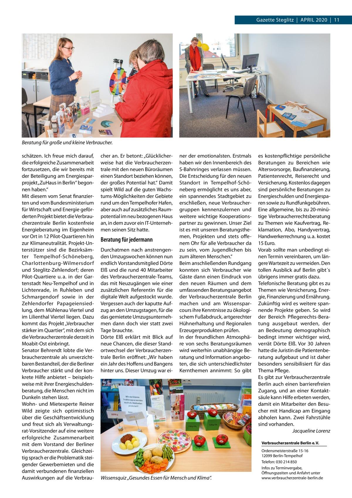 """Gazette Steglitz April 2020 11  Beratung für große und kleine Verbraucher. schätzen. ich freue mich darauf, die erfolgreiche Zusammenarbeit fortzusetzen, die wir bereits mit der Beteiligung am Energiesparprojekt """"ZuHaus in Berlin"""" begonnen haben."""" Mit diesem vom Senat finanzierten und vom Bundesministerium für Wirtschaft und Energie geförderten projekt bietet die Verbraucherzentrale Berlin kostenfreie Energieberatung im Eigenheim vor Ort in 12 pilot-Quartieren hin zur Klimaneutralität. projekt-Unterstützer sind die Bezirksämter Tempelhof-Schöneberg, Charlottenburg-Wilmersdorf und Steglitz-Zehlendorf; deren pilot-Quartiere u. a. in der Gartenstadt Neu-Tempelhof und in lichtenrade, in ruhleben und Schmargendorf sowie in der Zehlendorfer papageiensiedlung, dem Mühlenau Viertel und im lilienthal Viertel liegen. Dazu kommt das projekt """"Verbraucher stärker im Quartier"""", mit dem sich die Verbraucherzentrale derzeit in Moabit-Ost einbringt. Senator Behrendt lobte die Verbraucherzentrale als unverzichtbaren Bestandteil, der die Berliner Verbraucher stärkt und der konkrete Hilfe anbietet – beispielsweise mit ihrer Energieschuldenberatung, die Menschen nicht im Dunkeln stehen lässt. Wohn- und Mietexperte reiner Wild zeigte sich optimistisch über die Geschäftsentwicklung und freut sich als Verwaltungsrat-Vorsitzender auf eine weitere erfolgreiche Zusammenarbeit mit dem Vorstand der Berliner Verbraucherzentrale. Gleichzeitig sprach er die problematik steigender Gewerbemieten und die damit verbundenen finanziellen Auswirkungen auf die Verbrau cher an. Er betont: """"Glücklicherweise hat die Verbraucherzentrale mit den neuen Büroräumen einen Standort beziehen können, der großes potential hat."""" Damit spielt Wild auf die guten Wachstums-Möglichkeiten der Gebiete rund um den Tempelhofer Hafen, aber auch auf zusätzliches raumpotential im neu bezogenen Haus an, in dem zuvor ein iT-Unternehmen seinen Sitz hatte.  Beratung für jedermann Durchatmen nach anstrengenden Umzugswochen können nun """
