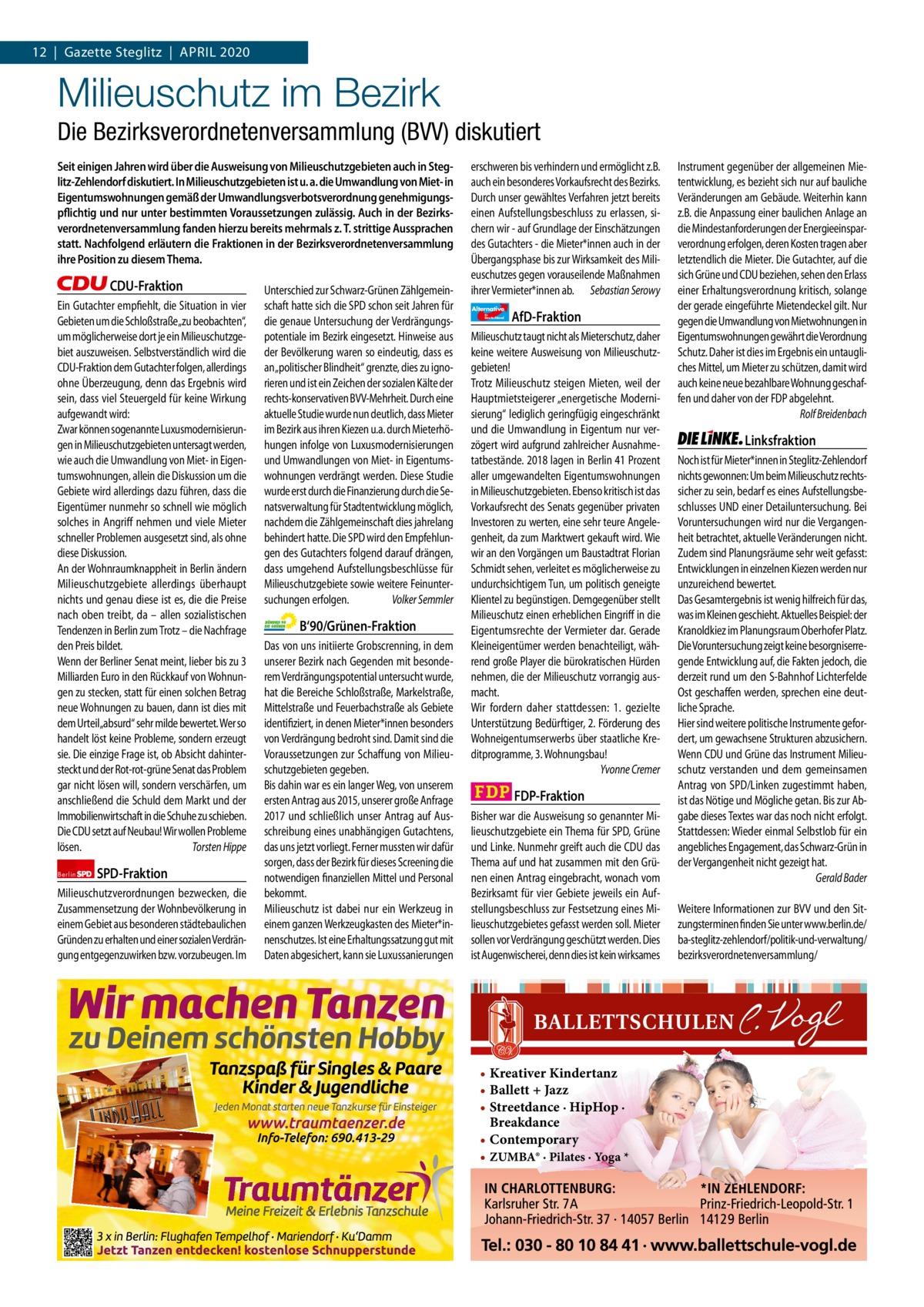 """1   Gazette Zehlendorf 12 Gazette Steglitz April   April2020 2020  Milieuschutz im Bezirk Die Bezirksverordnetenversammlung (BVV) diskutiert Seit einigen Jahren wird über die Ausweisung von Milieuschutzgebieten auch in Steglitz-Zehlendorf diskutiert. In Milieuschutzgebieten ist u. a. die Umwandlung von Miet- in Eigentumswohnungen gemäß der Umwandlungsverbotsverordnung genehmigungspflichtig und nur unter bestimmten Voraussetzungen zulässig. Auch in der Bezirksverordnetenversammlung fanden hierzu bereits mehrmals z. T. strittige Aussprachen statt. Nachfolgend erläutern die Fraktionen in der Bezirksverordnetenversammlung ihre Position zu diesem Thema.  CDU-Fraktion Ein Gutachter empfiehlt, die Situation in vier Gebieten um die Schloßstraße""""zu beobachten"""", um möglicherweise dort je ein Milieuschutzgebiet auszuweisen. Selbstverständlich wird die CDU-Fraktion dem Gutachter folgen, allerdings ohne Überzeugung, denn das Ergebnis wird sein, dass viel Steuergeld für keine Wirkung aufgewandt wird: Zwar können sogenannte Luxusmodernisierungen in Milieuschutzgebieten untersagt werden, wie auch die Umwandlung von Miet- in Eigentumswohnungen, allein die Diskussion um die Gebiete wird allerdings dazu führen, dass die Eigentümer nunmehr so schnell wie möglich solches in Angriff nehmen und viele Mieter schneller Problemen ausgesetzt sind, als ohne diese Diskussion. An der Wohnraumknappheit in Berlin ändern Milieuschutzgebiete allerdings überhaupt nichts und genau diese ist es, die die Preise nach oben treibt, da – allen sozialistischen Tendenzen in Berlin zum Trotz – die Nachfrage den Preis bildet. Wenn der Berliner Senat meint, lieber bis zu 3 Milliarden Euro in den Rückkauf von Wohnungen zu stecken, statt für einen solchen Betrag neue Wohnungen zu bauen, dann ist dies mit dem Urteil""""absurd"""" sehr milde bewertet. Wer so handelt löst keine Probleme, sondern erzeugt sie. Die einzige Frage ist, ob Absicht dahintersteckt und der Rot-rot-grüne Senat das Problem gar nicht lösen will, sonde"""