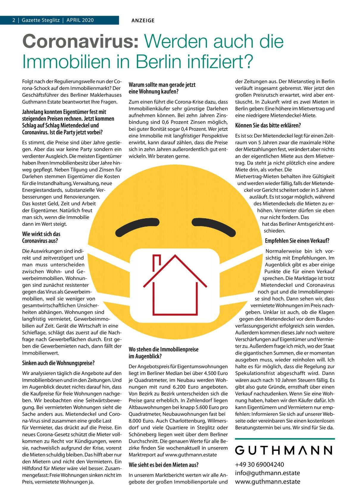 1  Gazette  Steglitz April 2020 Datei: Guthmann-2020-04.indd 2 Gazette 2020 ANZEIGE  Coronavirus, Mietendeckel, Wirtschaftsflaute:  Wie sicher sind Immobilien in Berlin noch? Wie sieht es bei den Mieten aus? In unserem Marktbericht werten wir alle Angebote der großen Immobilienportale und der Zeitungen aus. Der Mietanstieg in Berlin verläuft insgesamt gebremst. Wer jetzt den großen Preisrutsch erwartet, wird aber enttäuscht werden. In Zukunft wird es zwei Mieten in Berlin geben: Eine höhere im Mietvertrag und eine niedrigere Mietendeckel-Miete.  Können Sie das bitte erklären?  Folgt nach der Regulierungswelle nun der Corona-Schock auf dem Immobilienmarkt? Der Geschäftsführer des Berliner Maklerhauses Guthmann Estate und Gründer der digitalen Hausverwaltung Estate Services im Gespräch.  Herr Guthmann, jahrelang konnten Eigentümer fest mit steigenden Preise rechnen. Jetzt kommen Schlag auf Schlag Mietendeckel und Coronavirus. Ist die Party vorbei? Es stimmt, die Preise sind über Jahre gestiegen. Aber das war keine Party sondern ein verdienter Ausgleich. Die meisten Eigentümer haben Ihren Immobilienbesitz über Jahre hinweg gepflegt. Neben Tilgung und Zinsen für Darlehen stemmen Eigentümer die Kosten für die Instandhaltung, Verwaltung, neue Energiestandards, substanzielle Verbesserungen und Renovierungen. All das kostet Geld, Zeit und Arbeit der Eigentümer. Natürlich freut man sich, wenn die Immobilie dann im Wert steigt! Derzeit sehe ich nicht, dass substanzielle Wertverluste drohen. Allerdings bleiben die radikalen Regulierungsmaßnahmen durch rot-rot-grün und auch der Coronavirus nicht ohne Auswirkungen.  Wie wirkt sich das Coronavirus aus? Die Auswirkungen sind indirekt und zeitverzögert. Und man muss differenzieren zwischen Wohn- und Gewerbeimmobilien. Wohnungen sind resistenter gegen das Virus als Gewerbeimmobilien, weil sie weniger stark von ge samtwirtschaftlichen Unsicherheiten abhängen. Eine Wohnung ist langfristig vermietet, Gewerbeimmobilien immer auf Zeit. G