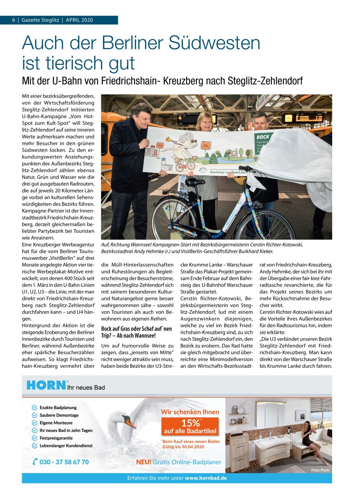 """6 Gazette Steglitz April 2020  Auch der Berliner Südwesten isttierisch gut Mit der U-Bahn von Friedrichshain- Kreuzberg nach Steglitz-Zehlendorf Mit einer bezirksübergreifenden, von der Wirtschaftsförderung Steglitz-Zehlendorf initiierten U-Bahn-Kampagne """"Vom HotSpot zum Kult-Spot"""" will Steglitz-Zehlendorf auf seine inneren Werte aufmerksam machen und mehr Besucher in den grünen Südwesten locken. Zu den erkundungswerten Anziehungspunkten des Außenbezirks Steglitz-Zehlendorf zählen ebenso Natur, Grün und Wasser wie die drei gut ausgebauten radrouten, die auf jeweils 20Kilometer länge vorbei an kulturellen Sehenswürdigkeiten des Bezirks führen. Kampagne-partner ist der innenstadtbezirk Friedrichshain-Kreuzberg, derzeit gleichermaßen beliebter partybezirk bei Touristen wie Anrainern. Eine Kreuzberger Werbeagentur hat für die vom Berliner Tourismuswerber """"VisitBerlin"""" auf drei Monate angelegte Aktion vier tierische Werbeplakat-Motive entwickelt, von denen 400Stück seit dem 1.März in den U-Bahn-linien U1, U2, U3 – die linie, mit der man direkt von Friedrichshain-Kreuzberg nach Steglitz-Zehlendorf durchfahren kann – und U4 hängen. Hintergrund der Aktion ist die steigende Eroberung der Berliner innenbezirke durch Touristen und Berliner, während Außenbezirke eher spärliche Besucherzahlen aufweisen. So klagt Friedrichshain-Kreuzberg vermehrt über  Auf, Richtung Wannsee! Kampagnen-Start mit Bezirksbürgermeisterin Cerstin Richter-Kotowski, Bezirksstadtrat Andy Hehmke (r.) und VisitBerlin-Geschäftsführer Burkhard Kieker. die Müll-Hinterlassenschaften und ruhestörungen als Begleiterscheinung der Besucherströme, während Steglitz-Zehlendorf sich mit seinem besonderen Kulturund Naturangebot gerne besser wahrgenommen sähe – sowohl von Touristen als auch von Bewohnern aus eigenen reihen.  Bock auf Gras oder Schaf auf´nen Trip? – Ab nach Wannsee! Um auf humorvolle Weise zu zeigen, dass """"jenseits von Mitte"""" nicht weniger attraktiv sein muss, haben beide Bezirke der U3-Stre cke Krumme l"""
