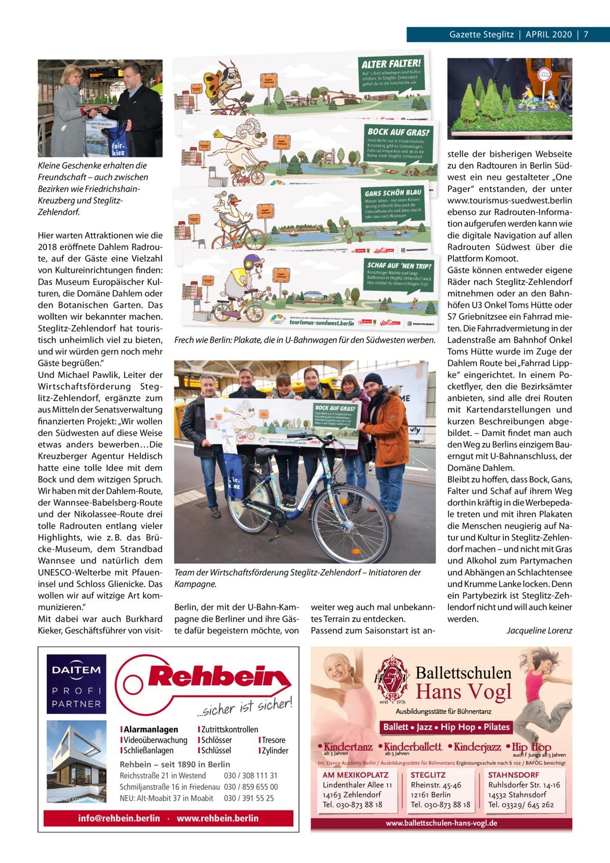 """Gazette Steglitz April 2020 7  Kleine Geschenke erhalten die Freundschaft – auch zwischen Bezirken wie FriedrichshainKreuzberg und SteglitzZehlendorf. Hier warten Attraktionen wie die 2018 eröffnete Dahlem radroute, auf der Gäste eine Vielzahl von Kultureinrichtungen finden: Das Museum Europäischer Kulturen, die Domäne Dahlem oder den Botanischen Garten. Das wollten wir bekannter machen. Steglitz-Zehlendorf hat touristisch unheimlich viel zu bieten, und wir würden gern noch mehr Gäste begrüßen."""" Und Michael pawlik, leiter der Wirtschaftsförderung Steglitz-Zehlendorf, ergänzte zum aus Mitteln der Senatsverwaltung finanzierten projekt: """"Wir wollen den Südwesten auf diese Weise etwas anders bewerben…Die Kreuzberger Agentur Heldisch hatte eine tolle idee mit dem Bock und dem witzigen Spruch. Wir haben mit der Dahlem-route, der Wannsee-Babelsberg-route und der Nikolassee-route drei tolle radrouten entlang vieler Highlights, wie z. B. das Brücke-Museum, dem Strandbad Wannsee und natürlich dem UNESCO-Welterbe mit pfaueninsel und Schloss Glienicke. Das wollen wir auf witzige Art kommunizieren."""" Mit dabei war auch Burkhard Kieker, Geschäftsführer von visit Frech wie Berlin: Plakate, die in U-Bahnwagen für den Südwesten werben.  Team der Wirtschaftsförderung Steglitz-Zehlendorf – Initiatoren der Kampagne. Berlin, der mit der U-Bahn-Kampagne die Berliner und ihre Gäste dafür begeistern möchte, von  IAlarmanlagen IVideoüberwachung ISchließanlagen  ADDICTIVE STOCK - Fotolia  IZutrittskontrollen ISchlösser ITresore ISchlüssel IZylinder  Rehbein − seit 1890 in Berlin Reichsstraße 21 in Westend 030 / 308 111 31 Schmiljanstraße 16 in Friedenau 030 / 859 655 00 NEU: Alt-Moabit 37 in Moabit 030 / 391 55 25  info@rehbein.berlin · www.rehbein.berlin  weiter weg auch mal unbekanntes Terrain zu entdecken. passend zum Saisonstart ist an stelle der bisherigen Webseite zu den radtouren in Berlin Südwest ein neu gestalteter """"One pager"""" entstanden, der unter www.tourismus-suedwest.berlin ebens"""
