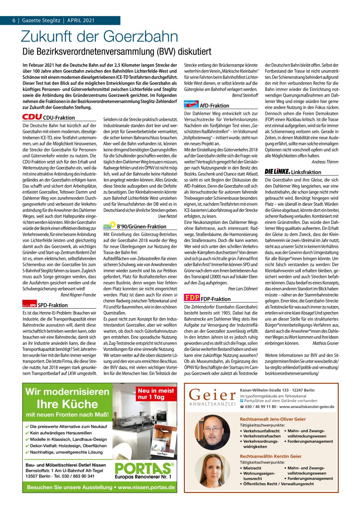 1 | Gazette Zehlendorf 6|Gazette Steglitz|ApRIL | ApRIL 2021 2021  Zukunft der Goerzbahn Die Bezirksverordnetenversammlung (BVV) diskutiert Im Februar 2021 hat die Deutsche Bahn auf der 2,5Kilometer langen Strecke der über 100Jahre alten Goerzbahn zwischen den Bahnhöfen Lichterfelde-West und Schönow mit einem modernen dieselgetriebenen ICE-TD Testfahrten durchgeführt. Dieser Test hat den Blick auf die möglichen Entwicklungen für die Goerzbahn als künftiges Personen- und Güterverkehrsmittel zwischen Lichterfelde und Steglitz sowie die Anbindung des Gründerzentrums Goerzwerk gerichtet. Im Folgenden nehmen die Fraktionen in der Bezirksverordnetenversammlung Steglitz-Zehlendorf zur Zukunft der Goerzbahn Stellung.  CDU-Fraktion Die Deutsche Bahn hat kürzlich auf der Goerzbahn mit einem modernen, dieselgetriebenen ICE-TD, eine Testfahrt unternommen, um auf die Möglichkeit hinzuweisen, die Strecke der Goerzbahn für Personenund Güterverkehr wieder zu nutzen. Die CDU-Fraktion setzt sich für den Erhalt und Weiternutzung der Goerzbahn ein, weil damit eine attraktive Anbindung des Industriegeländes an der Goerzbahn erfolgen kann. Das schafft und sichert dort Arbeitsplätze, entlastet Goerzallee, Teltower Damm und Dahlemer Weg von zunehmendem Durchgangsverkehr und verbessert die Verkehrsanbindung für die Anwohner des Dahlemer Weges, weil auch dort Haltepunkte eingerichtet werden könnten. Mit der Goerzbahn würde der Bezirk einen effektiven Beitrag zur Verkehrswende, für eine bessere Anbindung von Lichterfelde leisten und gleichzeitig damit auch das Goerzwerk, als wichtiges Gründer- und Start-up-Zentrum fördern! Ziel ist es, einen elektrischen, selbstfahrenden Schienenbus von der Goerzallee bis zum S-Bahnhof Steglitz fahren zu lassen. Zugleich muss auch Sorge getragen werden, dass die Ausfahrten gesichert werden und die Schulwegsicherung verbessert wird! René Rögner-Francke Berlin  SPD-Fraktion  Es ist das Henne-Ei-Problem: Brauchen wir Industrie, die die Transportkapazität einer B