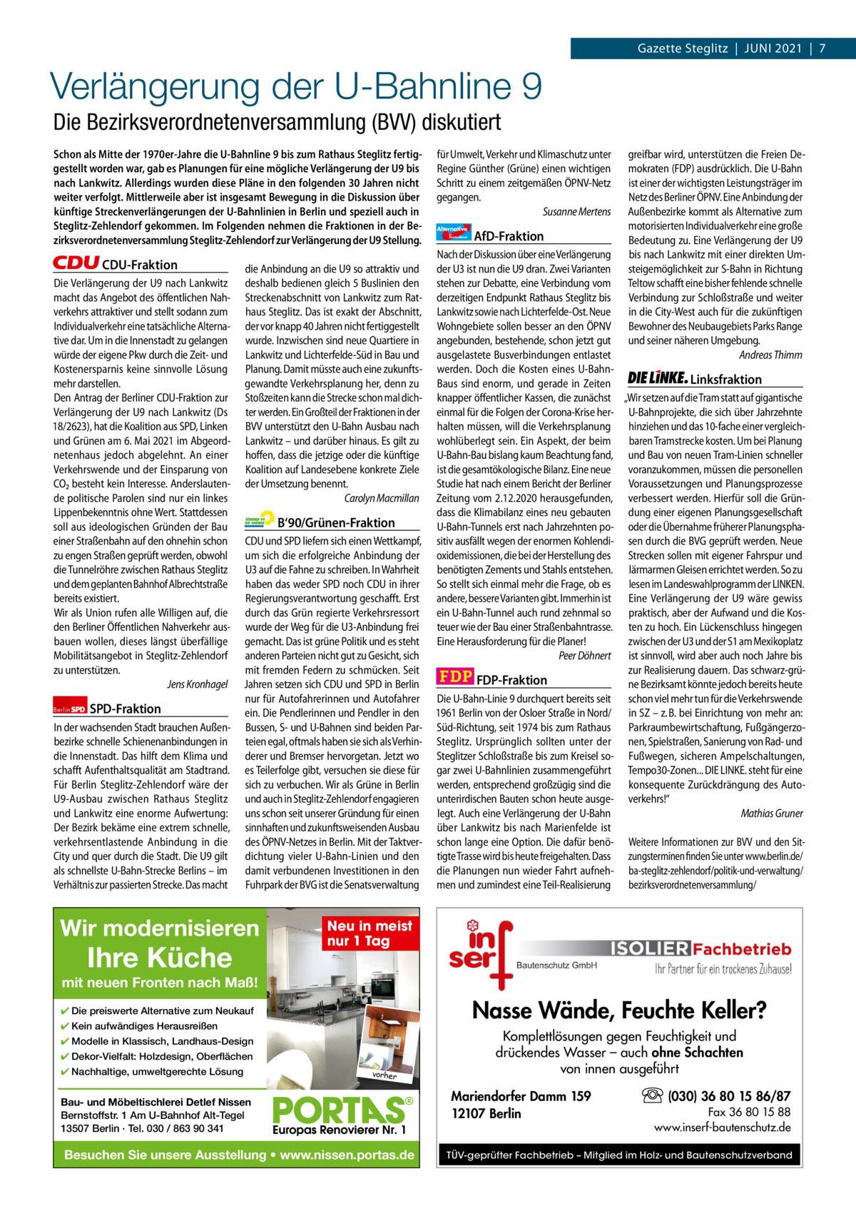 1 | Gazette Zehlendorf | JUNI 2021  Gazette Steglitz|JUNI 2021|7  Verlängerung der U-Bahnline 9 Die Bezirksverordnetenversammlung (BVV) diskutiert Schon als Mitte der 1970er-Jahre die U-Bahnline 9 bis zum Rathaus Steglitz fertiggestellt worden war, gab es Planungen für eine mögliche Verlängerung der U9 bis nach Lankwitz. Allerdings wurden diese Pläne in den folgenden 30Jahren nicht weiter verfolgt. Mittlerweile aber ist insgesamt Bewegung in die Diskussion über künftige Streckenverlängerungen der U-Bahnlinien in Berlin und speziell auch in Steglitz-Zehlendorf gekommen. Im Folgenden nehmen die Fraktionen in der Bezirksverordnetenversammlung Steglitz-Zehlendorf zur Verlängerung der U9 Stellung.  CDU-Fraktion Die Verlängerung der U9 nach Lankwitz macht das Angebot des öffentlichen Nahverkehrs attraktiver und stellt sodann zum Individualverkehr eine tatsächliche Alternative dar. Um in die Innenstadt zu gelangen würde der eigene Pkw durch die Zeit- und Kostenersparnis keine sinnvolle Lösung mehr darstellen. Den Antrag der Berliner CDU-Fraktion zur Verlängerung der U9 nach Lankwitz (Ds 18/2623), hat die Koalition aus SPD, Linken und Grünen am 6.Mai 2021 im Abgeordnetenhaus jedoch abgelehnt. An einer Verkehrswende und der Einsparung von CO2 besteht kein Interesse. Anderslautende politische Parolen sind nur ein linkes Lippenbekenntnis ohne Wert. Stattdessen soll aus ideologischen Gründen der Bau einer Straßenbahn auf den ohnehin schon zu engen Straßen geprüft werden, obwohl die Tunnelröhre zwischen Rathaus Steglitz und dem geplanten Bahnhof Albrechtstraße bereits existiert. Wir als Union rufen alle Willigen auf, die den Berliner Öffentlichen Nahverkehr ausbauen wollen, dieses längst überfällige Mobilitätsangebot in Steglitz-Zehlendorf zu unterstützen. Jens Kronhagel Berlin  SPD-Fraktion  In der wachsenden Stadt brauchen Außenbezirke schnelle Schienenanbindungen in die Innenstadt. Das hilft dem Klima und schafft Aufenthaltsqualität am Stadtrand. Für Berlin Steglitz-Zehlendor