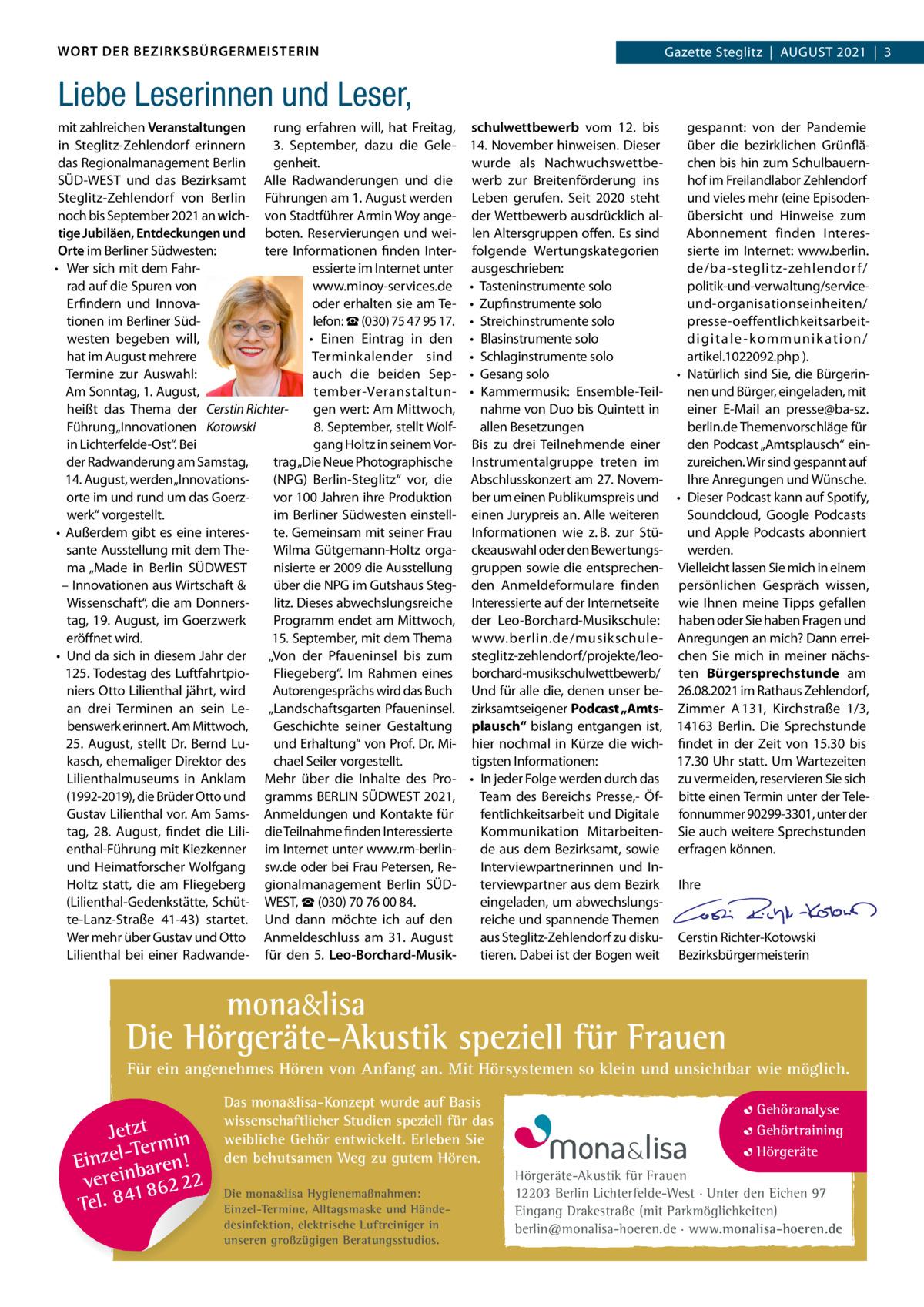 """WORT DER BEZIRKSBÜRGERMEISTERIN  Gazette Gazette Zehlendorf AuGuSt Steglitz August 2021 3 2021 1  Liebe Leserinnen und Leser, rung erfahren will, hat Freitag, mit zahlreichen Veranstaltungen 3. September, dazu die Gelein Steglitz-Zehlendorf erinnern das Regionalmanagement Berlin genheit. SÜD-WESt und das Bezirksamt Alle Radwanderungen und die Steglitz-Zehlendorf von Berlin Führungen am 1.August werden noch bis September 2021 an wich- von Stadtführer Armin Woy angetige Jubiläen, Entdeckungen und boten. Reservierungen und weiOrte im Berliner Südwesten: tere Informationen finden Interessierte im Internet unter • Wer sich mit dem Fahrrad auf die Spuren von www.minoy-services.de Erfindern und Innovaoder erhalten sie am tetionen im Berliner Südlefon: ☎(030) 75 47 95 17. westen begeben will, • Einen Eintrag in den hat im August mehrere terminkalender sind termine zur Auswahl: auch die beiden SepAm Sonntag, 1.August, tember-Veranstaltunheißt das thema der Cerstin Richtergen wert: Am Mittwoch, Führung """"Innovationen Kotowski 8.September, stellt Wolfin Lichterfelde-Ost"""". Bei gang Holtz in seinem Vorder Radwanderung am Samstag, trag """"Die Neue Photographische 14.August, werden """"Innovations(NPG) Berlin-Steglitz"""" vor, die vor 100Jahren ihre Produktion orte im und rund um das Goerzim Berliner Südwesten einstellwerk"""" vorgestellt. te. Gemeinsam mit seiner Frau • Außerdem gibt es eine interessante Ausstellung mit dem theWilma Gütgemann-Holtz orgama """"Made in Berlin SÜDWESt nisierte er 2009 die Ausstellung – Innovationen aus Wirtschaft & über die NPG im Gutshaus StegWissenschaft"""", die am Donnerslitz. Dieses abwechslungsreiche tag, 19.August, im Goerzwerk Programm endet am Mittwoch, eröffnet wird. 15.September, mit dem thema """"Von der Pfaueninsel bis zum • und da sich in diesem Jahr der 125.todestag des LuftfahrtpioFliegeberg"""". Im Rahmen eines Autorengesprächs wird das Buch niers Otto Lilienthal jährt, wird an drei terminen an sein Le- """"Landschaftsgarten Pfaueninsel. benswerk erinnert. Am"""