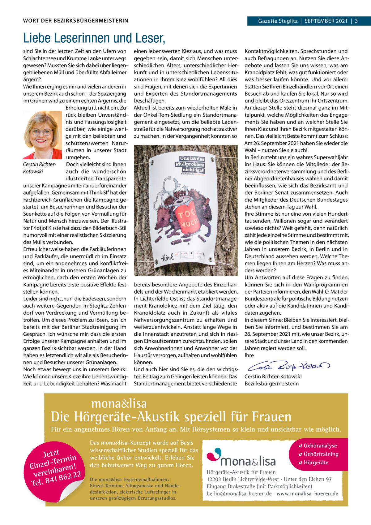"""WORT DER BEZIRKSBÜRGERMEISTERIN  Gazette Gazette Zehlendorf September Steglitz September 2021 3 2021 1  Liebe Leserinnen und Leser, sind Sie in der letzten Zeit an den Ufern von Schlachtensee und Krumme Lanke unterwegs gewesen? mussten Sie sich dabei über liegengebliebenen müll und überfüllte Abfalleimer ärgern? Wie Ihnen erging es mir und vielen anderen in unserem bezirk auch schon – der Spaziergang im Grünen wird zu einem echten Ärgernis, die erholung tritt nicht ein. Zurück bleiben Unverständnis und Fassungslosigkeit darüber, wie einige wenige mit den beliebten und schützenswerten Naturräumen in unserer Stadt umgehen. Cerstin RichterDoch vielleicht sind Ihnen auch die wunderschön Kotowski illustrierten transparente unserer Kampagne #miteinanderfüreinander aufgefallen. Gemeinsam mit think SI³ hat der Fachbereich Grünflächen die Kampagne gestartet, um besucherinnen und besucher der Seenkette auf die Folgen von Vermüllung für Natur und mensch hinzuweisen. Der Illustrator Fridtjof Kirste hat dazu den bilderbuch-Stil humorvoll mit einer realistischen Skizzierung des mülls verbunden. erfreulicherweise haben die parkläuferinnen und parkläufer, die unermüdlich im einsatz sind, um ein angenehmes und konfliktfreies miteinander in unseren Grünanlagen zu ermöglichen, nach den ersten Wochen der Kampagne bereits erste positive effekte feststellen können. Leider sind nicht """"nur"""" die badeseen, sondern auch weitere Gegenden in Steglitz-Zehlendorf von Verdreckung und Vermüllung betroffen. Um dieses problem zu lösen, bin ich bereits mit der berliner Stadtreinigung im Gespräch. Ich wünsche mir, dass die ersten erfolge unserer Kampagne anhalten und im ganzen bezirk sichtbar werden. In der Hand haben es letztendlich wir alle als besucherinnen und besucher unserer Grünanlagen. Noch etwas bewegt uns in unserem bezirk: Wie können unsere Kieze ihre Liebenswürdigkeit und Lebendigkeit behalten? Was macht  einen lebenswerten Kiez aus, und was muss gegeben sein, damit sich menschen unterschie"""