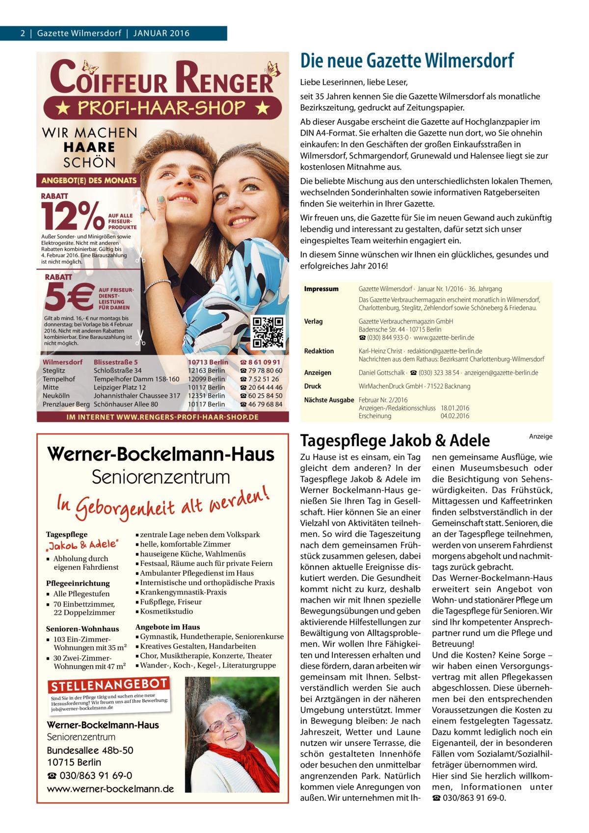2|Gazette Wilmersdorf|Januar 2016  Die neue Gazette Wilmersdorf Liebe Leserinnen, liebe Leser, seit 35 Jahren kennen Sie die Gazette Wilmersdorf als monatliche Bezirkszeitung, gedruckt auf Zeitungspapier. Ab dieser Ausgabe erscheint die Gazette auf Hochglanzpapier im DINA4-Format. Sie erhalten die Gazette nun dort, wo Sie ohnehin einkaufen: In den Geschäften der großen Einkaufsstraßen in Wilmersdorf, Schmargendorf, Grunewald und Halensee liegt sie zur kostenlosen Mitnahme aus. Die beliebte Mischung aus den unterschiedlichsten lokalen Themen, wechselnden Sonderinhalten sowie informativen Ratgeberseiten finden Sie weiterhin in Ihrer Gazette. AUF ALLE FRISEURPRODUKTE  Außer Sonder- und Minigrößen sowie Elektrogeräte. Nicht mit anderen Rabatten kombinierbar. Gültig bis 4. Februar 2016. Eine Barauszahlung ist nicht möglich.  Wir freuen uns, die Gazette für Sie im neuen Gewand auch zukünftig lebendig und interessant zu gestalten, dafür setzt sich unser eingespieltes Team weiterhin engagiert ein.  �  In diesem Sinne wünschen wir Ihnen ein glückliches, gesundes und erfolgreiches Jahr 2016!  AUF FRISEURDIENSTLEISTUNG FÜR DAMEN  Gilt ab mind. 16,- € nur montags bis donnerstag; bei Vorlage bis 4 Februar 2016. Nicht mit anderen Rabatten kombinierbar. Eine Barauszahlung ist nicht möglich.  �  Wilmersdorf Steglitz Tempelhof Mitte Neukölln Prenzlauer Berg  Blissestraße 5 Schloßstraße 34 Tempelhofer Damm 158-160 Leipziger Platz 12 Johannisthaler Chaussee 317 Schönhauser Allee 80  10713 Berlin 12163 Berlin 12099 Berlin 10117 Berlin 12351 Berlin 10117 Berlin  ☎ 8 61 09 91 ☎ 79 78 80 60 ☎ 7 52 51 26 ☎ 20 64 44 46 ☎ 60 25 84 50 ☎ 46 79 68 84  IM INTERNET WWW.RENGERS-PROFI-HAAR-SHOP.DE  Werner-Bockelmann-Haus Seniorenzentrum Tagespflege  Pflegeeinrichtung ■ Alle Pflegestufen ■ 70 Einbettzimmer, 22 Doppelzimmer  ■ zentrale Lage neben dem Volkspark ■ helle, komfortable Zimmer ■ hauseigene Küche, Wahlmenüs ■ Festsaal, Räume auch für private Feiern ■ Ambulanter Pflegedienst im Haus ■ Intern