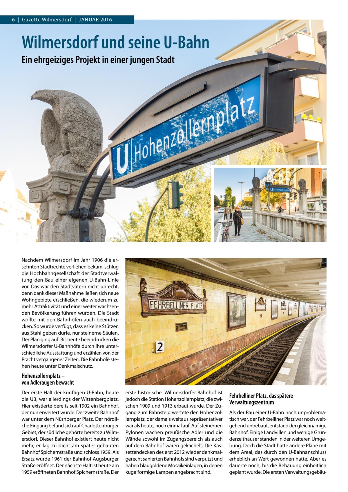 6|Gazette Wilmersdorf|Januar 2016  Wilmersdorf und seine U-Bahn Ein ehrgeiziges Projekt in einer jungen Stadt  Nachdem Wilmersdorf im Jahr 1906 die ersehnten Stadtrechte verliehen bekam, schlug die Hochbahngesellschaft der Stadtverwaltung den Bau einer eigenen U-Bahn-Linie vor. Das war den Stadtvätern nicht unrecht, denn dank dieser Maßnahme ließen sich neue Wohngebiete erschließen, die wiederum zu mehr Attraktivität und einer weiter wachsenden Bevölkerung führen würden. Die Stadt wollte mit den Bahnhöfen auch beeindrucken. So wurde verfügt, dass es keine Stützen aus Stahl geben dürfe, nur steinerne Säulen. Der Plan ging auf: Bis heute beeindrucken die Wilmersdorfer U-Bahnhöfe durch ihre unterschiedliche Ausstattung und erzählen von der Pracht vergangener Zeiten. Die Bahnhöfe stehen heute unter Denkmalschutz.  Hohenzollernplatz – von Adleraugen bewacht Der erste Halt der künftigen U-Bahn, heute die U3, war allerdings der Wittenbergplatz. Hier existierte bereits seit 1902 ein Bahnhof, der nun erweitert wurde. Der zweite Bahnhof war unter dem Nürnberger Platz. Der nördliche Eingang befand sich auf Charlottenburger Gebiet, der südliche gehörte bereits zu Wilmersdorf. Dieser Bahnhof existiert heute nicht mehr, er lag zu dicht am später gebauten Bahnhof Spichernstraße und schloss 1959. Als Ersatz wurde 1961 der Bahnhof Augsburger Straße eröffnet. Der nächste Halt ist heute am 1959 eröffneten Bahnhof Spichernstraße. Der  erste historische Wilmersdorfer Bahnhof ist jedoch die Station Hohenzollernplatz, die zwischen 1909 und 1913 erbaut wurde. Der Zugang zum Bahnsteig wertete den Hohenzollernplatz, der damals weitaus repräsentativer war als heute, noch einmal auf. Auf steinernen Pylonen wachen preußische Adler und die Wände sowohl im Zugangsbereich als auch auf dem Bahnhof waren gekachelt. Die Kassettendecken des erst 2012 wieder denkmalgerecht sanierten Bahnhofs sind verputzt und haben blaugoldene Mosaikeinlagen, in denen kugelförmige Lampen angebracht sind.  Fehrbelliner 
