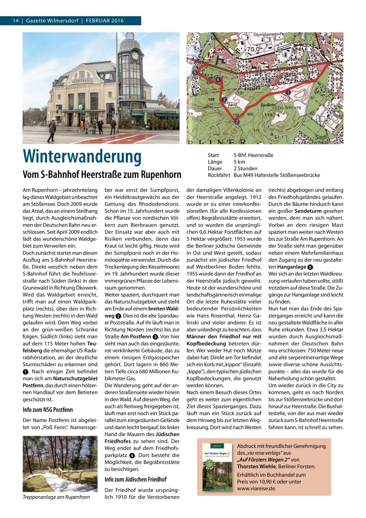 """14 Gazette Wilmersdorf FebruAr 2016  Winterwanderung Vom S-Bahnhof Heerstraße zum Rupenhorn Am rupenhorn – jahrzehntelang lag dieses Waldgebiet unbeachtet am Stößensee. Doch 2009 wurde das Areal, das an einem Steilhang liegt, durch Ausgleichsmaßnahmen der Deutschen bahn neu erschlossen. Seit April 2009 endlich lädt das wunderschöne Waldgebiet zum Verweilen ein. Doch zunächst startet man diesen Ausflug am S-bahnhof Heerstraße. Direkt westlich neben dem S-bahnhof führt die Teufelsseestraße nach Süden (links) in den Grunewald in richtung Ökowerk. Wird das Waldgebiet erreicht, trifft man auf einen Waldparkplatz (rechts), über den in richtung Westen (rechts) in den Wald gelaufen wird. Dem Weg vorbei an der grün-weißen Schranke folgen. Südlich (links) sieht man auf dem 115Meter hohen Teufelsberg die ehemalige uS-radarabhörstation, an der deutliche Sturmschäden zu erkennen sind ➊. Nach einiger Zeit befindet man sich am Naturschutzgebiet Postfenn, das durch einen hölzernen Handlauf vor dem betreten geschützt ist.  Info zum NSG Postfenn Der Name Postfenn ist abgeleitet von """"Poß Fenn"""". Namensge ber war einst der Sumpfporst, ein Heidekrautgewächs aus der Gattung des rhododendrons. Schon im 15.Jahrhundert wurde die Pflanze von nordischen Völkern zum bierbrauen genutzt. Der einsatz war aber auch mit risiken verbunden, denn das Kraut ist leicht giftig. Heute wird der Sumpfporst noch in der Homöopathie verwendet. Durch die Trockenlegung des Kesselmoores im 19.Jahrhundert wurde dieser immergrünen Pflanze der Lebensraum genommen. Weiter spaziert, durchquert man das Naturschutzgebiet und steht am ende auf einem breiten Waldweg➋. Dies ist die alte Spandauer Poststraße. Auf ihr läuft man in richtung Norden (rechts) bis zur Straße Am Postfenn ➌. Von hier sieht man auch das eingezäunte, rot verklinkerte Gebäude, das zu einem riesigen erdgasspeicher gehört. Dort lagern in 860 Metern Tiefe circa 680Millionen Kubikmeter Gas. Die Wanderung geht auf der anderen Straßenseite wieder hinein in d"""