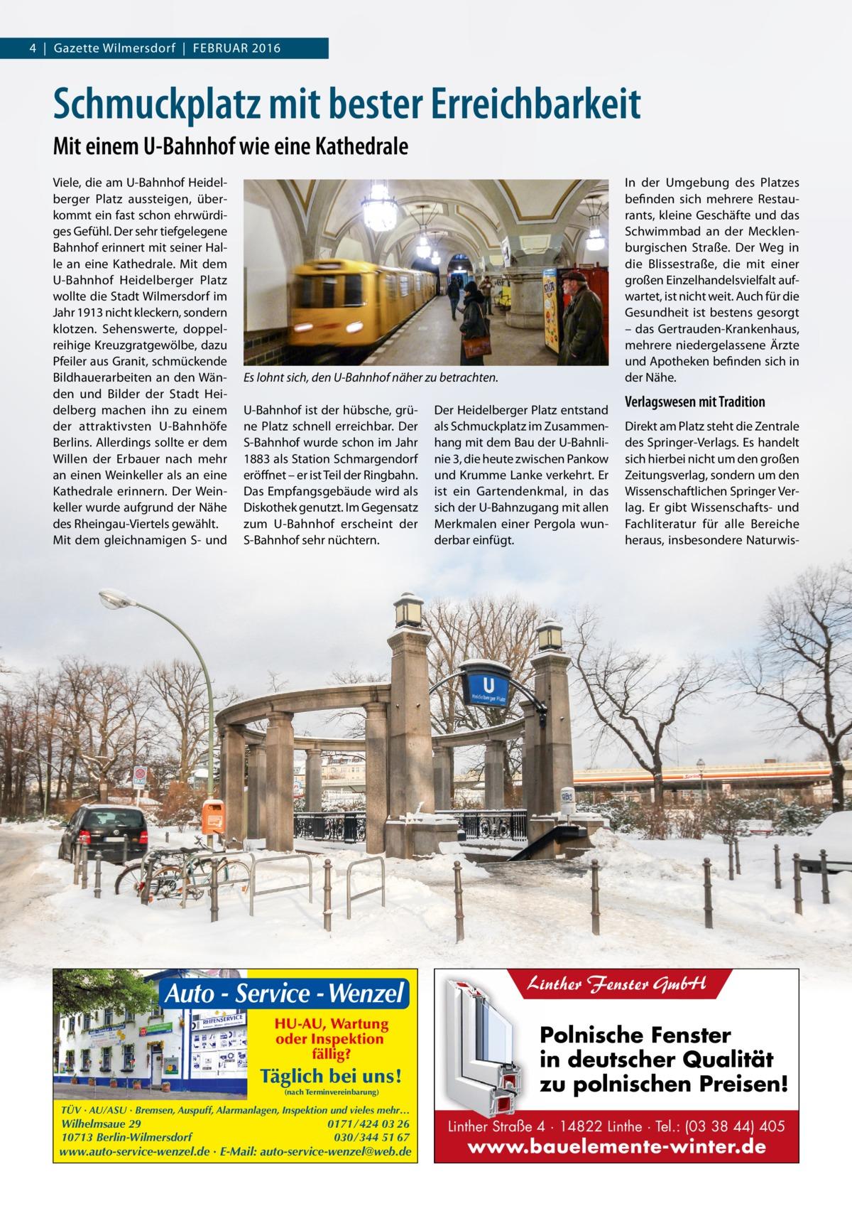 4 Gazette Wilmersdorf FebruAr 2016  Schmuckplatz mit bester Erreichbarkeit Mit einem U-Bahnhof wie eine Kathedrale Viele, die am u-bahnhof Heidelberger Platz aussteigen, überkommt ein fast schon ehrwürdiges Gefühl. Der sehr tiefgelegene bahnhof erinnert mit seiner Halle an eine Kathedrale. Mit dem u-bahnhof Heidelberger Platz wollte die Stadt Wilmersdorf im Jahr 1913 nicht kleckern, sondern klotzen. Sehenswerte, doppelreihige Kreuzgratgewölbe, dazu Pfeiler aus Granit, schmückende bildhauerarbeiten an den Wänden und bilder der Stadt Heidelberg machen ihn zu einem der attraktivsten u-bahnhöfe berlins. Allerdings sollte er dem Willen der erbauer nach mehr an einen Weinkeller als an eine Kathedrale erinnern. Der Weinkeller wurde aufgrund der Nähe des rheingau-Viertels gewählt. Mit dem gleichnamigen S- und  In der umgebung des Platzes befinden sich mehrere restaurants, kleine Geschäfte und das Schwimmbad an der Mecklenburgischen Straße. Der Weg in die blissestraße, die mit einer großen einzelhandelsvielfalt aufwartet, ist nicht weit. Auch für die Gesundheit ist bestens gesorgt – das Gertrauden-Krankenhaus, mehrere niedergelassene Ärzte und Apotheken befinden sich in der Nähe.  Es lohnt sich, den U-Bahnhof näher zu betrachten. u-bahnhof ist der hübsche, grüne Platz schnell erreichbar. Der S-bahnhof wurde schon im Jahr 1883 als Station Schmargendorf eröffnet – er ist Teil der ringbahn. Das empfangsgebäude wird als Diskothek genutzt. Im Gegensatz zum u-bahnhof erscheint der S-bahnhof sehr nüchtern.  Auto - Service - Wenzel HU-AU, Wartung oder Inspektion fällig?  Täglich bei uns! (nach Terminvereinbarung)  Der Heidelberger Platz entstand als Schmuckplatz im Zusammenhang mit dem bau der u-bahnlinie 3, die heute zwischen Pankow und Krumme Lanke verkehrt. er ist ein Gartendenkmal, in das sich der u-bahnzugang mit allen Merkmalen einer Pergola wunderbar einfügt.  Verlagswesen mit Tradition Direkt am Platz steht die Zentrale des Springer-Verlags. es handelt sich hierbei nicht um 