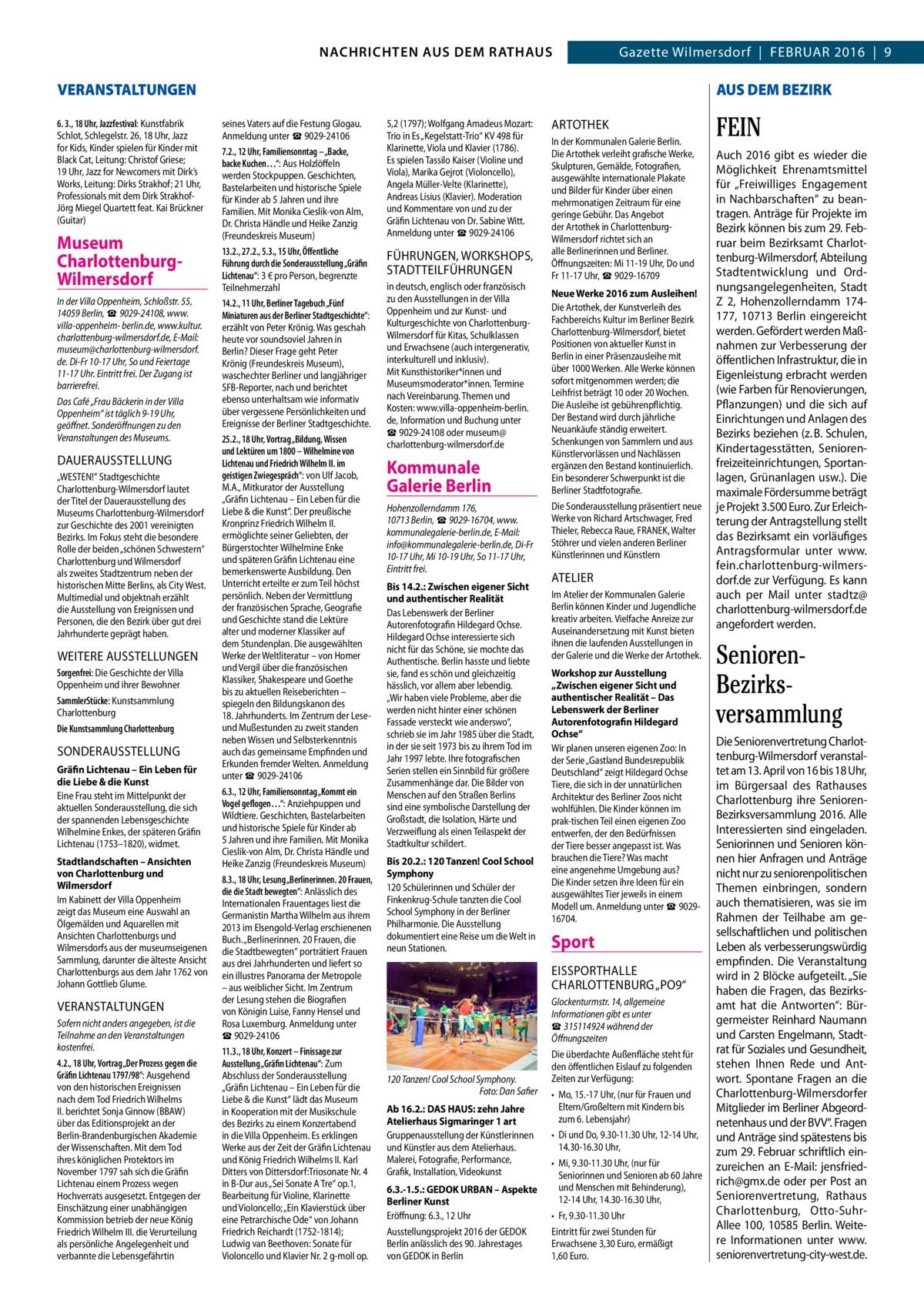 """GAZETTE Wilmersdorf 2/16  NACHRICHTEN AUS RATHAUS 3 NACHRICHTEN AUS DEM DEM RATHAUS Gazette Wilmersdorf Februar 2016 9  VERANSTALTUNGEN 6. 3., 18Uhr, Jazzfestival: Kunstfabrik Schlot, Schlegelstr.26, 18Uhr, Jazz for Kids, Kinder spielen für Kinder mit Black Cat, Leitung: Christof Griese; 19Uhr, Jazz for Newcomers mit Dirk's Works, Leitung: Dirks Strakhof; 21Uhr, Professionals mit dem Dirk StrakhofJörg Miegel Quartett feat. Kai Brückner (Guitar)  Museum CharlottenburgWilmersdorf In der Villa Oppenheim, Schloßstr.55, 14059Berlin, ☎9029-24108, www. villa-oppenheim- berlin.de, www.kultur. charlottenburg-wilmersdorf.de, E-Mail: museum@charlottenburg-wilmersdorf. de. Di-Fr 10-17Uhr, So und Feiertage 11-17Uhr. Eintritt frei. Der Zugang ist barrierefrei. Das Café """"Frau Bäckerin in der Villa Oppenheim"""" ist täglich 9-19Uhr, geöffnet. Sonderöffnungen zu den Veranstaltungen des Museums.  DAuerAuSSTeLLuNG """"WESTEN!"""" Stadtgeschichte Charlottenburg-Wilmersdorf lautet der Titel der Dauerausstellung des Museums Charlottenburg-Wilmersdorf zur Geschichte des 2001 vereinigten Bezirks. Im Fokus steht die besondere Rolle der beiden """"schönen Schwestern"""" Charlottenburg und Wilmersdorf als zweites Stadtzentrum neben der historischen Mitte Berlins, als City West. Multimedial und objektnah erzählt die Ausstellung von Ereignissen und Personen, die den Bezirk über gut drei Jahrhunderte geprägt haben.  WeITere AuSSTeLLuNGeN Sorgenfrei: Die Geschichte der Villa Oppenheim und ihrer Bewohner SammlerStücke: Kunstsammlung Charlottenburg Die Kunstsammlung Charlottenburg  SONDerAuSSTeLLuNG Gräfin Lichtenau – Ein Leben für die Liebe & die Kunst Eine Frau steht im Mittelpunkt der aktuellen Sonderausstellung, die sich der spannenden Lebensgeschichte Wilhelmine Enkes, der späteren Gräfin Lichtenau (1753–1820), widmet. Stadtlandschaften – Ansichten von Charlottenburg und Wilmersdorf Im Kabinett der Villa Oppenheim zeigt das Museum eine Auswahl an Ölgemälden und Aquarellen mit Ansichten Charlottenburgs und Wi"""