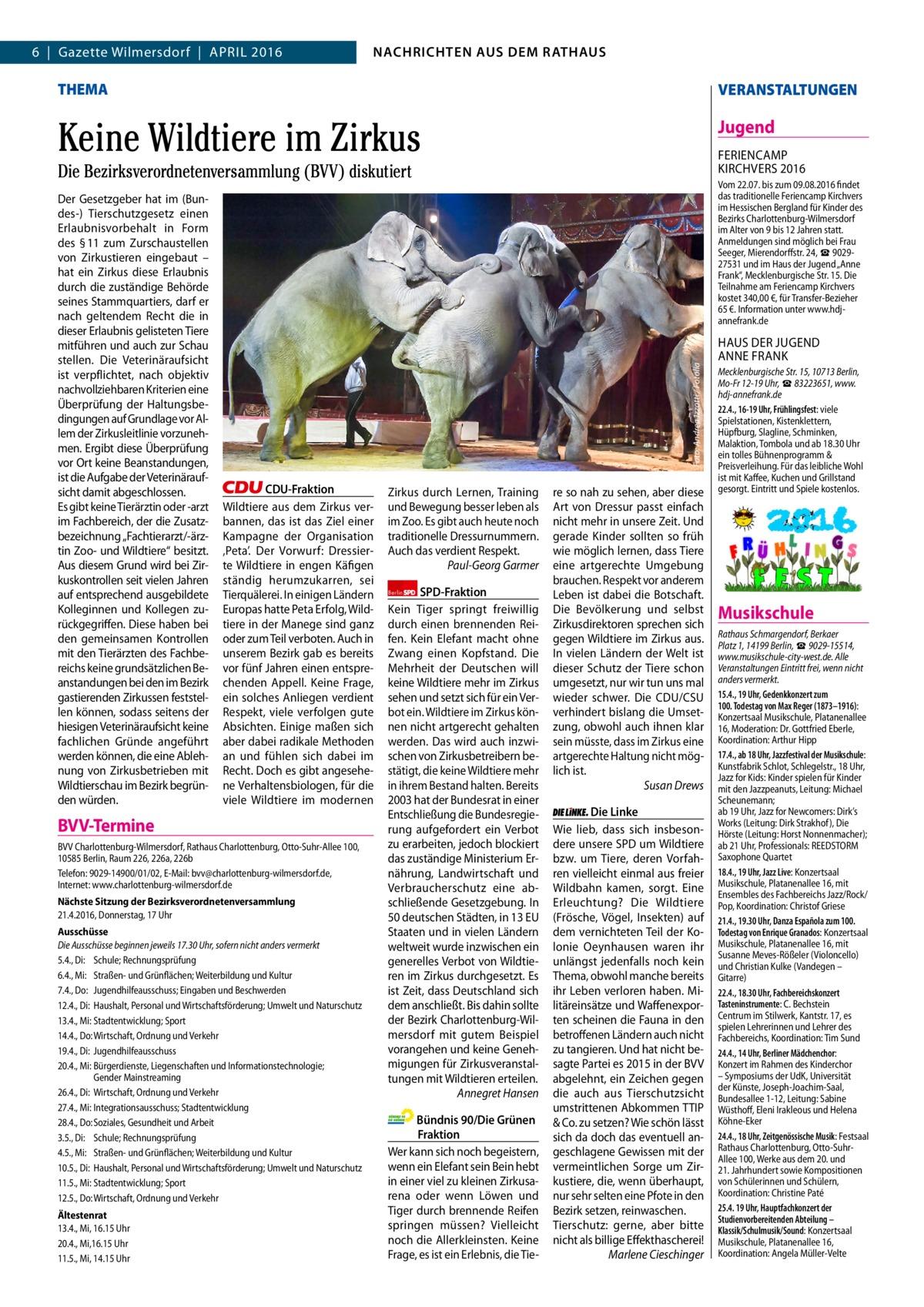 2  6|Gazette Wilmersdorf|April 2016  NACHRICHTEN AUSAUS DEM NACHRICHTEN DEM RATHAUS RATHAUS  GAZETTE Wilmersdorf 4/16  THEMA  VERANSTALTUNGEN  Keine Wildtiere im Zirkus  Jugend FEriENCAMp KirCHVErS 2016  Die Bezirksverordnetenversammlung (BVV) diskutiert  CDU-Fraktion Wildtiere aus dem Zirkus verbannen, das ist das Ziel einer Kampagne der Organisation 'peta'. Der Vorwurf: Dressierte Wildtiere in engen Käfigen ständig herumzukarren, sei Tierquälerei. in einigen ländern Europas hatte peta Erfolg, Wildtiere in der Manege sind ganz oder zum Teil verboten. Auch in unserem Bezirk gab es bereits vor fünf Jahren einen entsprechenden Appell. Keine Frage, ein solches Anliegen verdient respekt, viele verfolgen gute Absichten. Einige maßen sich aber dabei radikale Methoden an und fühlen sich dabei im recht. Doch es gibt angesehene Verhaltensbiologen, für die viele Wildtiere im modernen  BVV-Termine BVV Charlottenburg-Wilmersdorf, Rathaus Charlottenburg, Otto-Suhr-Allee 100, 10585Berlin, Raum 226, 226a, 226b Telefon: 9029-14900/01/02, E-Mail: bvv@charlottenburg-wilmersdorf.de, Internet: www.charlottenburg-wilmersdorf.de Nächste Sitzung der Bezirksverordnetenversammlung 21.4.2016, Donnerstag, 17Uhr Ausschüsse Die Ausschüsse beginnen jeweils 17.30Uhr, sofern nicht anders vermerkt 5.4., Di: Schule; Rechnungsprüfung 6.4., Mi: Straßen- und Grünflächen; Weiterbildung und Kultur 7.4., Do: Jugendhilfeausschuss; Eingaben und Beschwerden 12.4., Di: Haushalt, Personal und Wirtschaftsförderung; Umwelt und Naturschutz 13.4., Mi: Stadtentwicklung; Sport 14.4., Do: Wirtschaft, Ordnung und Verkehr 19.4., Di: Jugendhilfeausschuss 20.4., Mi: Bürgerdienste, Liegenschaften und Informationstechnologie; Gender Mainstreaming 26.4., Di: Wirtschaft, Ordnung und Verkehr 27.4., Mi: Integrationsausschuss; Stadtentwicklung 28.4., Do: Soziales, Gesundheit und Arbeit 3.5., Di: Schule; Rechnungsprüfung 4.5., Mi: Straßen- und Grünflächen; Weiterbildung und Kultur 10.5., Di: Haushalt, Personal und Wirtschaftsför