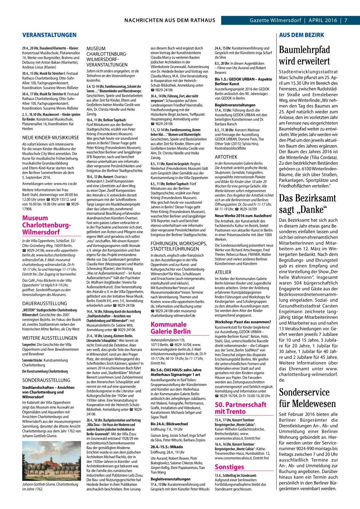 """GAZETTE Wilmersdorf 4/16  NACHRICHTEN AUS RATHAUS NACHRICHTEN AUS DEM DEM RATHAUS  VERANSTALTUNGEN 29.4., 20Uhr, Duoabend Klarinette – Klavier: Konzertsaal Musikschule, Platanenallee 16, Werke von Burgmüller, Brahms und Debussy mit Anton Bakan (Klarinette), Andreas Lisius (Klavier) 30.4., 15Uhr, Musik für Streicher I: Festsaal Rathaus Charlottenburg, Otto-SuhrAllee 100, Fachgruppenkonzert, Koordination: Susanne Meves-Rößeler 30.4., 17Uhr, Musik für Streicher II: Festsaal Rathaus Charlottenburg, Otto-SuhrAllee 100, Fachgruppenkonzert, Koordination: Susanne Meves-Rößeler 2. 5., 18.30Uhr, Mauskonzert – Kinder spielen für Kinder: Konzertsaal Musikschule, Platanenallee 16, Koordination: Kai Heiden  NEUE KiNDEr-MUSiKKUrSE Ab sofort können sich Interessierte für die neuen Kinder-Musikkurse der Musikschule City West anmelden. Die Kurse für musikalische Früherziehung, musikalische Grundausbildung und Eltern-Kind-Kurse starten nach den Berliner Sommerferien ab dem 5.September 2016. Anmeldungen unter: www.ms-cw.de Weitere Informationen bei Frau Bartl-Stahl, donnerstags von 09.00 bis 12.00Uhr unter ☎9029-15512, und von 16.00 bis 18.00Uhr unter ☎902917908.  Museum CharlottenburgWilmersdorf In der Villa Oppenheim, Schloßstr.55/ Otto-Grüneberg-Weg, 14059Berlin, ☎9029-24106, www.villa-oppenheimberlin.de, www.kultur.charlottenburgwilmersdorf.de, E-Mail: museum@ charlottenburg-wilmersdorf.de. Di-Fr 10-17Uhr, So und Feiertage 11-17Uhr. Eintritt frei. Der Zugang ist barrierefrei. Das Café """"Frau Bäckerin in der Villa Oppenheim"""" ist täglich 9-19Uhr, geöffnet. Sonderöffnungen zu den Veranstaltungen des Museums.  DAUErAUSSTEllUNG """"WESTEN!"""" Stadtgeschichte CharlottenburgWilmersdorf: Geschichte des 2001 vereinigten Bezirks. Im Fokus: der Bezirk als zweites Stadtzentrum neben der historischen Mitte Berlins, als City West  WEiTErE AUSSTEllUNGEN Sorgenfrei: Die Geschichte der Villa Oppenheim und ihrer Bewohnerinnen und Bewohner SammlerStücke: Kunstsammlung Charlottenburg Die Kunstsammlung Charl"""