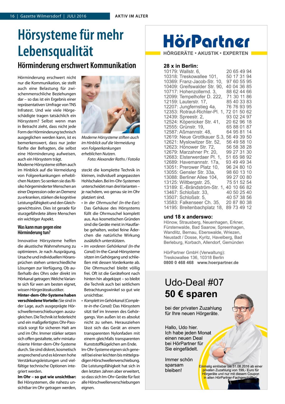 16 Gazette Wilmersdorf Juli 2016  AKTIV IM ALTER  Hörsysteme für mehr Lebensqualität Hörminderung erschwert Kommunikation Hörminderung erschwert nicht nur die Kommunikation, sie stellt auch eine Belastung für zwischenmenschliche Beziehungen dar – so das ist ein Ergebnis einer repräsentativen Umfrage von TNS Infratest. Und wie viele Hörgeschädigte tragen tatsächlich ein Hörsystem? Selbst wenn man in Betracht zieht, dass nicht jede Form der Hörminderung technisch ausgeglichen werden kann, ist es bemerkenswert, dass nur jeder fünfte der Befragten, die selbst eine Hörminderung aufweisen, auch ein Hörsystem trägt. Moderne Hörsysteme stiften auch im Hinblick auf die Vermeidung von Folgeerkankungen erheblichen Nutzen: So senken sie das Risiko hörgeminderter Menschen an einer Depression oder an Demenz zu erkranken, stärken die kognitive Leistungsfähigkeit und den Gleichgewichtssinn. Dies ist gerade für sturzgefährdete ältere Menschen ein wichtiger Aspekt.  Was kann man gegen eine Hörminderung tun? Innovative Hörsysteme helfen die akustische Wahrnehmung zu optimieren. Je nach Ausprägung, Ursache und individuellen Höransprüchen stehen unterschiedliche Lösungen zur Verfügung. Ob außerhalb des Ohrs oder direkt im Hörkanal getragen: Welche Variante sich für wen am besten eignet, wissen Hörgeräteakustiker. Hinter-dem-Ohr-Systeme haben verschiedene Vorteile: Sie sind in der Lage, auch ausgeprägte Hörschwellenverschiebungen auszugleichen. Die Technik ist federleicht und ein maßgefertigtes Ohr-Passstück sorgt für sicheren Halt am und im Ohr. Immer stärker setzen sich offen gestaltete, sehr miniaturisierte Hinter-dem-Ohr-Systeme durch. Sie sind diskret, kosmetisch ansprechend und es können hohe Verstärkungsleistungen und vielfältige technische Optionen integriert werden. Im Ohr – so gut wie unsichtbar: Bei Hörsystemen, die nahezu unsichtbar im Ohr getragen werden,  Moderne Hörsysteme stiften auch im Hinblick auf die Vermeidung von Folgeerkankungen erheblichen Nutzen. � Foto: Alexande