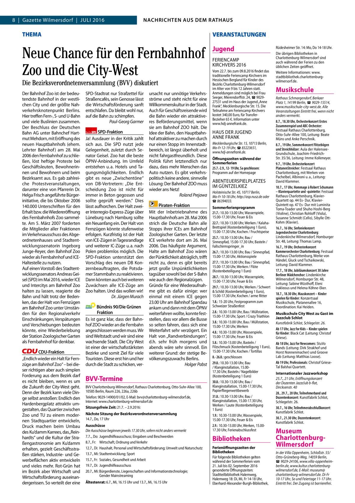"""2  8 Gazette Wilmersdorf Juli 2016  NACHRICHTEN AUSAUS DEM NACHRICHTEN DEM RATHAUS RATHAUS  THEMA  VERANSTALTUNGEN  Neue Chance für den Fernbahnhof Zoo und die City-West  Jugend  Die Bezirksverordnetenversammlung (BVV) diskutiert Der Bahnhof Zoo ist der bedeutendste Bahnhof in der westlichen City und der größte Nahverkehrsknotenpunkt Berlins. Hier treffen Fern-, S- und u-Bahn und viele Buslinien zusammen. Der Beschluss der Deutschen Bahn AG unter Bahnchef Hartmut Mehdorn, mit Eröffnung des neuen Hauptbahnhofs (ehem. lehrter Bahnhof ) am 28. Mai 2006 den Fernbahnhof zu schließen, löst heftige Proteste bei Geschäftsleuten, Bewohnerinnen und Bewohnern und beim Bezirksamt aus. Es gab zahlreiche Protestveranstaltungen, darunter eine von Pfarrerin Dr. Helga Frisch angeführte Bürgerinitiative, die bis Oktober 2006 140.000 unterschriften für den Erhalt bzw. die Wiedereröffnung des Fernbahnhofs Zoo sammelte. Am 5.März 2007 forderten die Mitglieder aller Fraktionen im Verkehrsausschuss des Abgeordnetenhauses und Stadtentwicklungssenatorin ingeborg Junge-Reyer, den Bahnhof Zoo wieder als Fernbahnhof und iCEHaltestelle zu nutzen. Auf einen Vorstoß des Stadtentwicklungssenators Andreas Geisel (SPD) im Mai 2016, wieder iCE und intercitys am Bahnhof Zoo halten zu lassen, reagierte die Bahn und hält trotz der Bedenken, das der Halt von Fernzügen am Bahnhof Zoo unter umständen für den Regionalverkehr Einschränkungen, Verspätungen und Verschiebungen bedeuten könnte, eine Wiederbelebung der Station Zoologischer Garten als Fernbahnhof für denkbar. CDU-Fraktion """"Endlich wieder ein Halt für Fernzüge am Bahnhof Zoo"""" – bei dieser richtigen aber auch simplen Forderung aus dem Bezirk darf es nicht bleiben, wenn es um die Zukunft der City-West geht. Denn der Bezirk kann viele Dinge selbst anstoßen: Endlich den Hardenbergplatz attraktiv umgestalten, das Quartier zwischen Zoo und Tu zu einem modernen Stadtquartier entwickeln, Druck machen beim umbau des Ku'damm Karrees, das """"Reinhardts"""" und die"""
