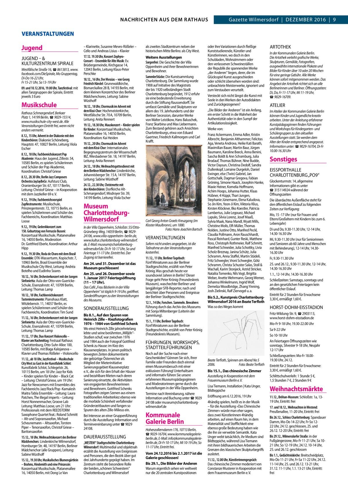 GAZETTE Wilmersdorf 12/16  NACHRICHTEN AUS RATHAUS 3 NACHRICHTEN AUS DEM DEM RATHAUS Gazette Wilmersdorf|Dezember 2016|9  VERANSTALTUNGEN  Jugend JUGeND – & KULTUrzeNTrUm SPIrALe Westfälische Straße16, ☎8613813, www. facebook.com/DieSpirale, MoGruppentag, Di-Do 16-22Uhr, Fr 15-21Uhr, Sa 13-19Uhr 09. und 10.12.2016, 19.00Uhr, Tanzfestival: mit allen Tanzgruppen der Spirale, Eintritt jeweils 3Euro  Musikschule Rathaus Schmargendorf, Berkaer Platz 1, 14199Berlin, ☎9029-15514, www.musikschule-city-west.de. Alle Veranstaltungen Eintritt frei, wenn nicht anders vermerkt. 8.12., 15Uhr, Advent in der Diakonie mit den Kinderchören: Diakonie Schöneberg, Hauptstr.47, 10827Berlin, Leitung: Viola Escher 8.12., 18Uhr, Fachbereichskonzert Pop Akademie: Haus der Jugend, Zillestr.54, 10585Berlin, es spielen Schülerinnen und Schüler der Pop Akademie, Koordination: Christof Griese 8.12., 20.30Uhr, Berlin Jazz Composers Orchestra JayJayBeCe: Aufsturz Club, Oranienburger Str.67, 10117Berlin, Leitung: Christof Griese – in Kooperation mit dem Jazzkeller 69 e. V. 9.12., 19Uhr, Fachbereichsvorspiel Zupfinstrumente: Musikschule, Prinzregentenstr.72, 10715Berlin, es spielen Schülerinnen und Schüler des Fachbereichs, Koordination: Matthias Loose 9.12., 19Uhr, Gedenkkonzert zum 150.Geburtstag von Ferruccio Busoni: Konzertsaal Musikschule, Platanenallee 16, 14050Berlin, Moderation Dr.Gottfried Eberle, Koordination: Arthur Hipp 9.12., 19.30Uhr, Roda de Choro mit dem Brasil Ensemble: DTK-Wasserturm, Kopischstr.7, 10965Berlin, Brasil Ensemble der Musikschule City West, Leitung: Andréa Botelho und Eudinho Soares 10.12., 16Uhr, Orchesterkonzert mit der Jungen Sinfonietta: Aula der Otto-von-GuerickeSchule, Eisenzahnstr.47, 10709Berlin, Leitung: Thomas Lamp 10.12., 18Uhr, Fachbereichskonzert Tasteninstrumente: Pianohaus Klatt, Witzlebenstr.11, 14057Berlin, es spielen Schülerinnen und Schüler des Fachbereichs, Koordination: Tim Sund 11.12., 16Uhr, Orchesterkonzert mit der Jungen Sinfonietta: Aula der Ot