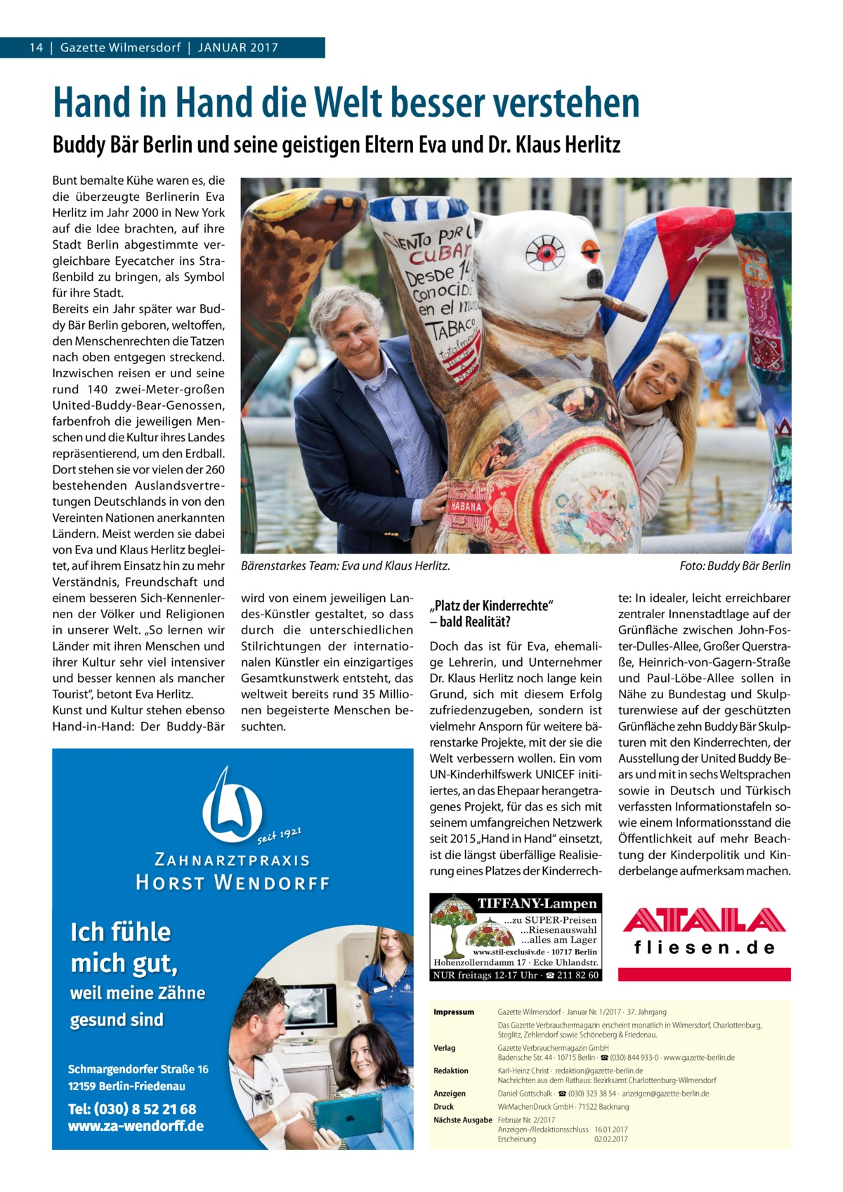 """14 Gazette Wilmersdorf Januar 2017  Hand in Hand die Welt besser verstehen Buddy Bär Berlin und seine geistigen Eltern Eva und Dr.Klaus Herlitz Bunt bemalte Kühe waren es, die die überzeugte Berlinerin Eva Herlitz im Jahr 2000 in New York auf die Idee brachten, auf ihre Stadt Berlin abgestimmte vergleichbare Eyecatcher ins Straßenbild zu bringen, als Symbol für ihre Stadt. Bereits ein Jahr später war Buddy Bär Berlin geboren, weltoffen, den Menschenrechten die Tatzen nach oben entgegen streckend. Inzwischen reisen er und seine rund 140 zwei-Meter-großen United-Buddy-Bear-Genossen, farbenfroh die jeweiligen Menschen und die Kultur ihres Landes repräsentierend, um den Erdball. Dort stehen sie vor vielen der 260 bestehenden Auslandsvertretungen Deutschlands in von den Vereinten Nationen anerkannten Ländern. Meist werden sie dabei von Eva und Klaus Herlitz begleitet, auf ihrem Einsatz hin zu mehr Verständnis, Freundschaft und einem besseren Sich-Kennenlernen der Völker und Religionen in unserer Welt. """"So lernen wir Länder mit ihren Menschen und ihrer Kultur sehr viel intensiver und besser kennen als mancher Tourist"""", betont Eva Herlitz. Kunst und Kultur stehen ebenso Hand-in-Hand: Der Buddy-Bär  Bärenstarkes Team: Eva und Klaus Herlitz.� wird von einem jeweiligen Landes-Künstler gestaltet, so dass durch die unterschiedlichen Stilrichtungen der internationalen Künstler ein einzigartiges Gesamtkunstwerk entsteht, das weltweit bereits rund 35Millionen begeisterte Menschen besuchten.  Foto: Buddy Bär Berlin  """"Platz der Kinderrechte"""" – bald Realität? Doch das ist für Eva, ehemalige Lehrerin, und Unternehmer Dr.Klaus Herlitz noch lange kein Grund, sich mit diesem Erfolg zufriedenzugeben, sondern ist vielmehr Ansporn für weitere bärenstarke Projekte, mit der sie die Welt verbessern wollen. Ein vom UN-Kinderhilfswerk UNICEF initiiertes, an das Ehepaar herangetragenes Projekt, für das es sich mit seinem umfangreichen Netzwerk seit 2015 """"Hand in Hand"""" einsetzt, ist die längst übe"""
