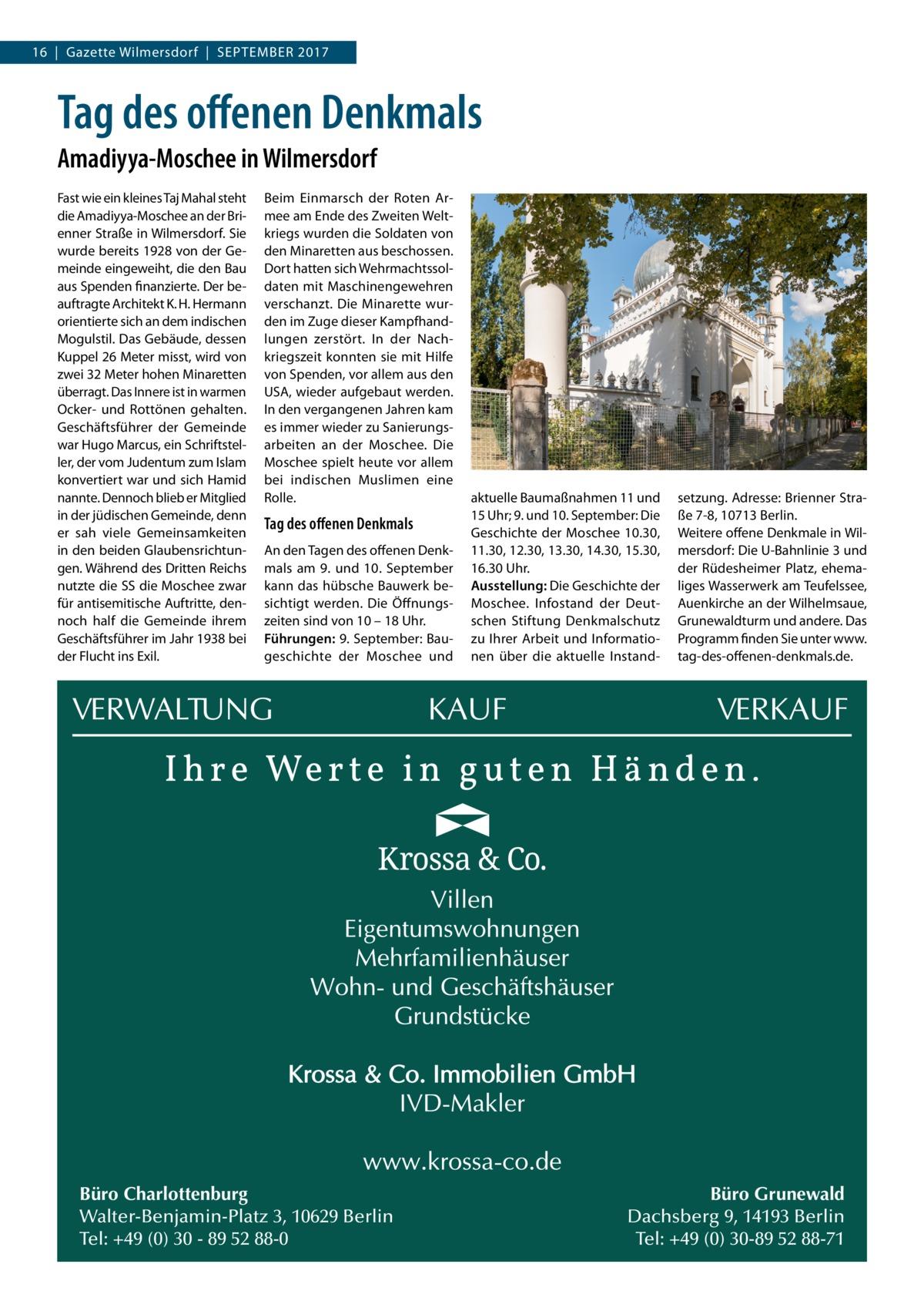 16|Gazette Wilmersdorf|September 2017  Tag des offenen Denkmals Amadiyya-Moschee in Wilmersdorf Fast wie ein kleines Taj Mahal steht die Amadiyya-Moschee an der Brienner Straße in Wilmersdorf. Sie wurde bereits 1928 von der Gemeinde eingeweiht, die den Bau aus Spenden finanzierte. Der beauftragte Architekt K.H.Hermann orientierte sich an dem indischen Mogulstil. Das Gebäude, dessen Kuppel 26Meter misst, wird von zwei 32Meter hohen Minaretten überragt. Das Innere ist in warmen Ocker- und Rottönen gehalten. Geschäftsführer der Gemeinde war Hugo Marcus, ein Schriftsteller, der vom Judentum zum Islam konvertiert war und sich Hamid nannte. Dennoch blieb er Mitglied in der jüdischen Gemeinde, denn er sah viele Gemeinsamkeiten in den beiden Glaubensrichtungen. Während des Dritten Reichs nutzte die SS die Moschee zwar für antisemitische Auftritte, dennoch half die Gemeinde ihrem Geschäftsführer im Jahr 1938 bei der Flucht ins Exil.  Beim Einmarsch der Roten Armee am Ende des Zweiten Weltkriegs wurden die Soldaten von den Minaretten aus beschossen. Dort hatten sich Wehrmachtssoldaten mit Maschinengewehren verschanzt. Die Minarette wurden im Zuge dieser Kampfhandlungen zerstört. In der Nachkriegszeit konnten sie mit Hilfe von Spenden, vor allem aus den USA, wieder aufgebaut werden. In den vergangenen Jahren kam es immer wieder zu Sanierungsarbeiten an der Moschee. Die Moschee spielt heute vor allem bei indischen Muslimen eine Rolle.  Tag des offenen Denkmals An den Tagen des offenen Denkmals am 9. und 10.September kann das hübsche Bauwerk besichtigt werden. Die Öffnungszeiten sind von 10 – 18Uhr. Führungen: 9.September: Baugeschichte der Moschee und  Büro Charlottenburg Walter-Benjamin-Platz 3, 10629 Berlin Tel: +49 (0) 30 - 89 52 88-0  aktuelle Baumaßnahmen 11 und 15Uhr; 9. und 10.September: Die Geschichte der Moschee 10.30, 11.30, 12.30, 13.30, 14.30, 15.30, 16.30Uhr. Ausstellung: Die Geschichte der Moschee. Infostand der Deutschen Stiftung Denkmalschutz zu Ihrer Arbeit und