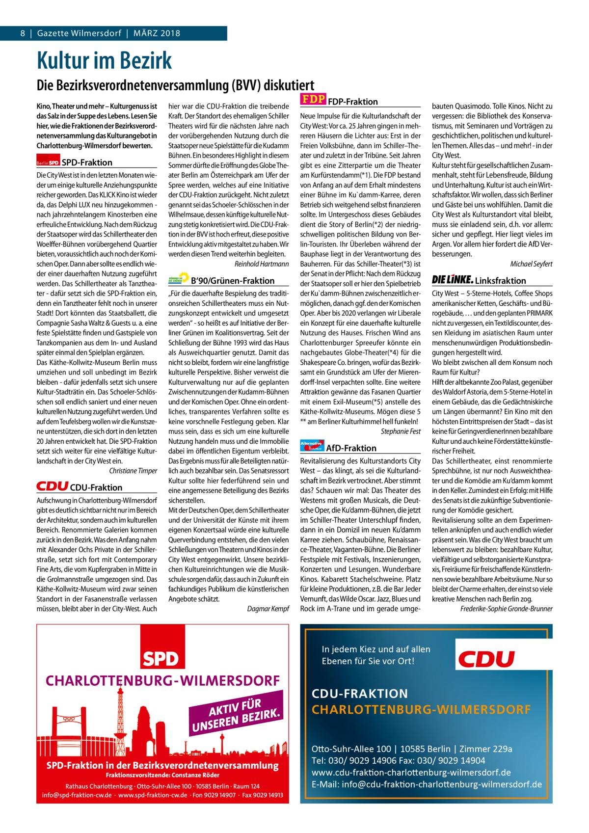 8 Gazette Gazette Charlottenburg Wilmersdorf März & Wilmersdorf 2018  www.gazette-berlin.de  Kultur im Bezirk Die Bezirksverordnetenversammlung (BVV) diskutiert Kino, Theater und mehr – Kulturgenuss ist das Salz in der Suppe des Lebens. Lesen Sie hier, wie die Fraktionen der Bezirksverordnetenversammlung das Kulturangebot in Charlottenburg-Wilmersdorf bewerten. Berlin  SPD-Fraktion  Die City West ist in den letzten Monaten wieder um einige kulturelle Anziehungspunkte reicher geworden. Das KLICK Kino ist wieder da, das Delphi LUX neu hinzugekommen nach jahrzehntelangem Kinosterben eine erfreuliche Entwicklung. Nach dem Rückzug der Staatsoper wird das Schillertheater den Woelffer-Bühnen vorübergehend Quartier bieten, voraussichtlich auch noch der Komischen Oper. Dann aber sollte es endlich wieder einer dauerhaften Nutzung zugeführt werden. Das Schillertheater als Tanztheater - dafür setzt sich die SPD-Fraktion ein, denn ein Tanztheater fehlt noch in unserer Stadt! Dort könnten das Staatsballett, die Compagnie Sasha Waltz & Guests u. a. eine feste Spielstätte finden und Gastspiele von Tanzkompanien aus dem In- und Ausland später einmal den Spielplan ergänzen. Das Käthe-Kollwitz-Museum Berlin muss umziehen und soll unbedingt im Bezirk bleiben - dafür jedenfalls setzt sich unsere Kultur-Stadträtin ein. Das Schoeler-Schlösschen soll endlich saniert und einer neuen kulturellen Nutzung zugeführt werden. Und auf dem Teufelsberg wollen wir die Kunstszene unterstützen, die sich dort in den letzten 20 Jahren entwickelt hat. Die SPD-Fraktion setzt sich weiter für eine vielfältige Kulturlandschaft in der City West ein. Christiane Timper  CDU-Fraktion Aufschwung in Charlottenburg-Wilmersdorf gibt es deutlich sichtbar nicht nur im Bereich der Architektur, sondern auch im kulturellen Bereich. Renommierte Galerien kommen zurück in den Bezirk. Was den Anfang nahm mit Alexander Ochs Private in der Schillerstraße, setzt sich fort mit Contemporary Fine Arts, die vom Kupfergraben in Mitte