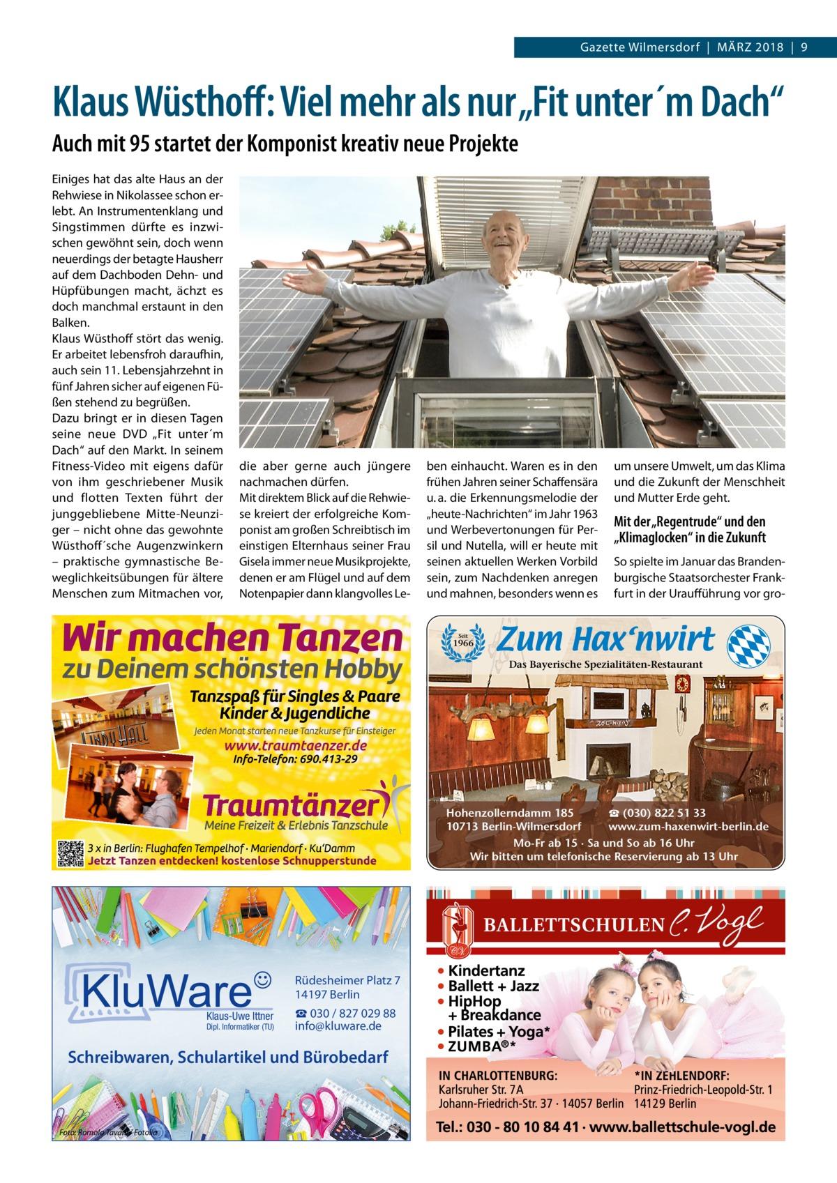 """Gazette Wilmersdorf März 2018 9  Klaus Wüsthoff: Viel mehr als nur """"Fit unter´m Dach"""" Auch mit 95 startet der Komponist kreativ neue Projekte Einiges hat das alte Haus an der Rehwiese in Nikolassee schon erlebt. An Instrumentenklang und Singstimmen dürfte es inzwischen gewöhnt sein, doch wenn neuerdings der betagte Hausherr auf dem Dachboden Dehn- und Hüpfübungen macht, ächzt es doch manchmal erstaunt in den Balken. Klaus Wüsthoff stört das wenig. Er arbeitet lebensfroh daraufhin, auch sein 11. Lebensjahrzehnt in fünf Jahren sicher auf eigenen Füßen stehend zu begrüßen. Dazu bringt er in diesen Tagen seine neue DVD """"Fit unter´m Dach"""" auf den Markt. In seinem Fitness-Video mit eigens dafür von ihm geschriebener Musik und flotten Texten führt der junggebliebene Mitte-Neunziger – nicht ohne das gewohnte Wüsthoff´sche Augenzwinkern – praktische gymnastische Beweglichkeitsübungen für ältere Menschen zum Mitmachen vor,  die aber gerne auch jüngere nachmachen dürfen. Mit direktem Blick auf die Rehwiese kreiert der erfolgreiche Komponist am großen Schreibtisch im einstigen Elternhaus seiner Frau Gisela immer neue Musikprojekte, denen er am Flügel und auf dem Notenpapier dann klangvolles Le ben einhaucht. Waren es in den frühen Jahren seiner Schaffensära u.a. die Erkennungsmelodie der """"heute-Nachrichten"""" im Jahr 1963 und Werbevertonungen für Persil und Nutella, will er heute mit seinen aktuellen Werken Vorbild sein, zum Nachdenken anregen und mahnen, besonders wenn es  um unsere Umwelt, um das Klima und die Zukunft der Menschheit und Mutter Erde geht.  Mit der """"Regentrude"""" und den """"Klimaglocken"""" in die Zukunft So spielte im Januar das Brandenburgische Staatsorchester Frankfurt in der Uraufführung vor gro Seit  1966  Das Bayerische Spezialitäten-Restaurant  ☎ (030) 822 51 33 Hohenzollerndamm 185 www.zum-haxenwirt-berlin.de 10713 Berlin-Wilmersdorf Mo-Fr ab 15 · Sa und So ab 16 Uhr Wir bitten um telefonische Reservierung ab 13 Uhr  Rüdesheimer Platz 7 14197 Berlin Klaus-Uwe It"""
