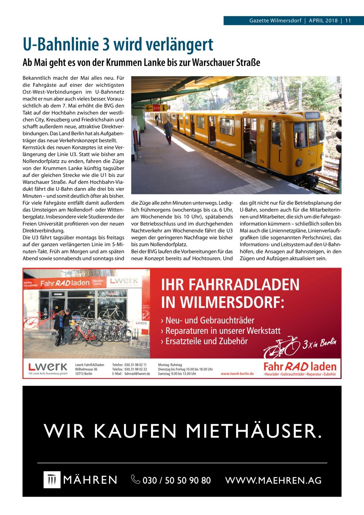 Gazette Wilmersdorf|April 2018|11  U-Bahnlinie 3 wird verlängert Ab Mai geht es von der Krummen Lanke bis zur Warschauer Straße Bekanntlich macht der Mai alles neu. Für die Fahrgäste auf einer der wichtigsten Ost-West-Verbindungen im U-Bahnnetz macht er nun aber auch vieles besser. Voraussichtlich ab dem 7.Mai erhöht die BVG den Takt auf der Hochbahn zwischen der westlichen City, Kreuzberg und Friedrichshain und schafft außerdem neue, attraktive Direktverbindungen. Das Land Berlin hat als Aufgabenträger das neue Verkehrskonzept bestellt. Kernstück des neuen Konzeptes ist eine Verlängerung der LinieU3. Statt wie bisher am Nollendorfplatz zu enden, fahren die Züge von der Krummen Lanke künftig tagsüber auf der gleichen Strecke wie die U1 bis zur Warschauer Straße. Auf dem Hochbahn-Viadukt fährt die U-Bahn dann alle drei bis vier Minuten – und somit deutlich öfter als bisher. Für viele Fahrgäste entfällt damit außerdem das Umsteigen am Nollendorf- oder Wittenbergplatz. Insbesondere viele Studierende der Freien Universität profitieren von der neuen Direktverbindung. Die U3 fährt tagsüber montags bis freitags auf der ganzen verlängerten Linie im 5-Minuten-Takt. Früh am Morgen und am späten Abend sowie sonnabends und sonntags sind  die Züge alle zehn Minuten unterwegs. Lediglich frühmorgens (wochentags bis ca. 6Uhr, am Wochenende bis 10 Uhr), spätabends vor Betriebsschluss und im durchgehenden Nachtverkehr am Wochenende fährt die U3 wegen der geringeren Nachfrage wie bisher bis zum Nollendorfplatz. Bei der BVG laufen die Vorbereitungen für das neue Konzept bereits auf Hochtouren. Und  das gilt nicht nur für die Betriebsplanung der U-Bahn, sondern auch für die Mitarbeiterinnen und Mitarbeiter, die sich um die Fahrgast information kümmern – schließlich sollen bis Mai auch die Liniennetzpläne, Linienverlaufsgrafiken (die sogenannten Perlschnüre), das Informations- und Leitsystem auf den U-Bahnhöfen, die Ansagen auf Bahnsteigen, in den Zügen und Aufzügen aktualisiert sein.