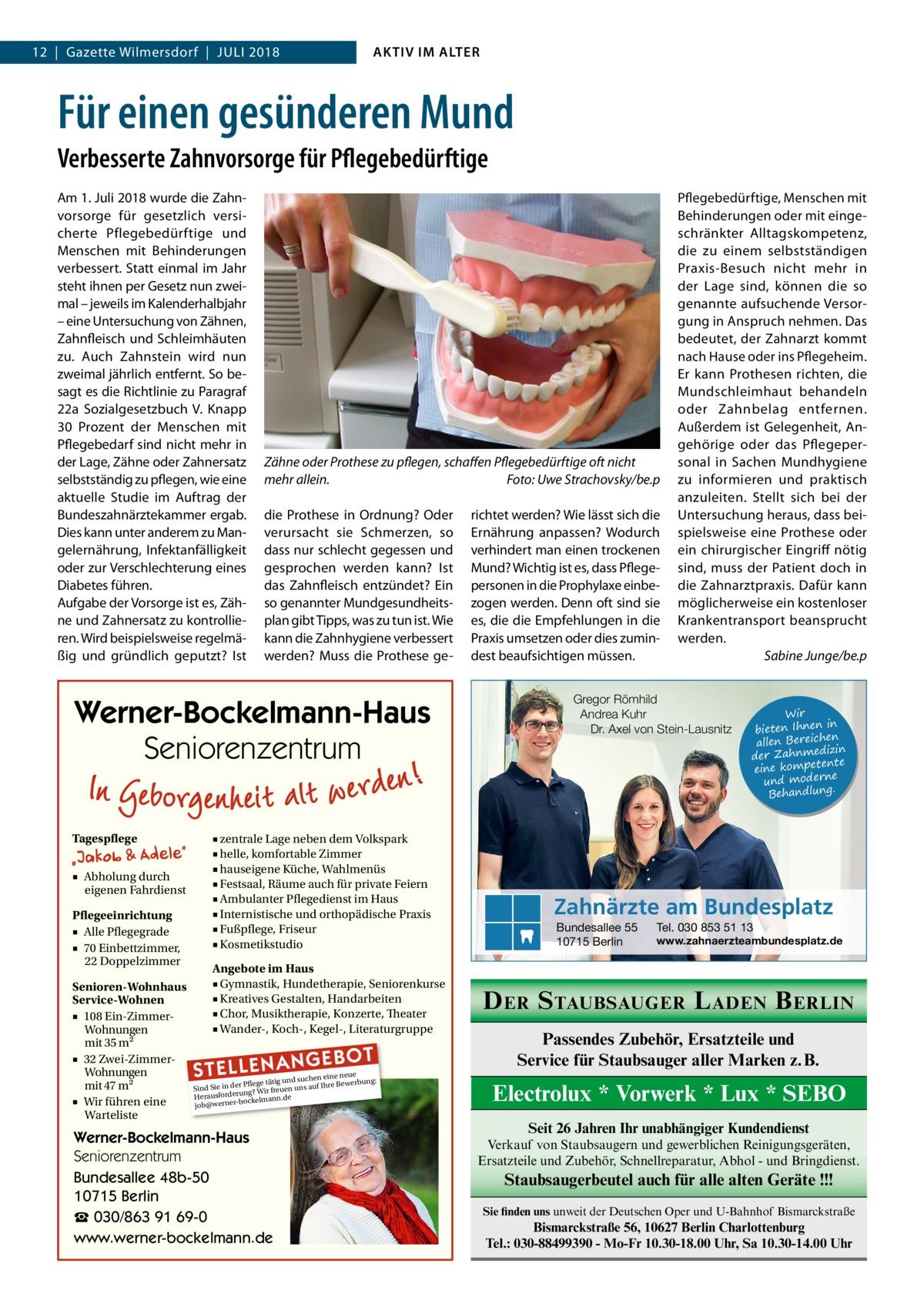 12|Gazette Wilmersdorf|Juli 2018  AKTIV IM ALTER  Für einen gesünderen Mund Verbesserte Zahnvorsorge für Pflegebedürftige Am 1.Juli 2018 wurde die Zahnvorsorge für gesetzlich versicherte Pflegebedürftige und Menschen mit Behinderungen verbessert. Statt einmal im Jahr steht ihnen per Gesetz nun zweimal – jeweils im Kalenderhalbjahr – eine Untersuchung von Zähnen, Zahnfleisch und Schleimhäuten zu. Auch Zahnstein wird nun zweimal jährlich entfernt. So besagt es die Richtlinie zu Paragraf 22a Sozialgesetzbuch V. Knapp 30 Prozent der Menschen mit Pflegebedarf sind nicht mehr in der Lage, Zähne oder Zahnersatz selbstständig zu pflegen, wie eine aktuelle Studie im Auftrag der Bundeszahnärztekammer ergab. Dies kann unter anderem zu Mangelernährung, Infektanfälligkeit oder zur Verschlechterung eines Diabetes führen. Aufgabe der Vorsorge ist es, Zähne und Zahnersatz zu kontrollieren. Wird beispielsweise regelmäßig und gründlich geputzt? Ist  Zähne oder Prothese zu pflegen, schaffen Pflegebedürftige oft nicht mehr allein. � Foto: Uwe Strachovsky/be.p die Prothese in Ordnung? Oder verursacht sie Schmerzen, so dass nur schlecht gegessen und gesprochen werden kann? Ist das Zahnfleisch entzündet? Ein so genannter Mundgesundheitsplan gibt Tipps, was zu tun ist. Wie kann die Zahnhygiene verbessert werden? Muss die Prothese ge Werner-Bockelmann-Haus Seniorenzentrum Tagespflege  ■ zentrale Lage neben dem Volkspark ■ helle, komfortable Zimmer ■ hauseigene Küche, Wahlmenüs ■ Festsaal, Räume auch für private Feiern ■ Ambulanter Pflegedienst im Haus ■ Internistische und orthopädische Praxis ■ Fußpflege, Friseur ■ Kosmetikstudio  ■ Abholung durch eigenen Fahrdienst Pflegeeinrichtung ■ Alle Pflegegrade ■ 70 Einbettzimmer, 22 Doppelzimmer Senioren-Wohnhaus Service-Wohnen ■ 108 Ein-ZimmerWohnungen mit 35 m2 ■ 32 Zwei-ZimmerWohnungen mit 47 m2 ■ Wir führen eine Warteliste  Angebote im Haus ■ Gymnastik, Hundetherapie, Seniorenkurse ■ Kreatives Gestalten, Handarbeiten ■ Chor, Musiktherapie, Konz