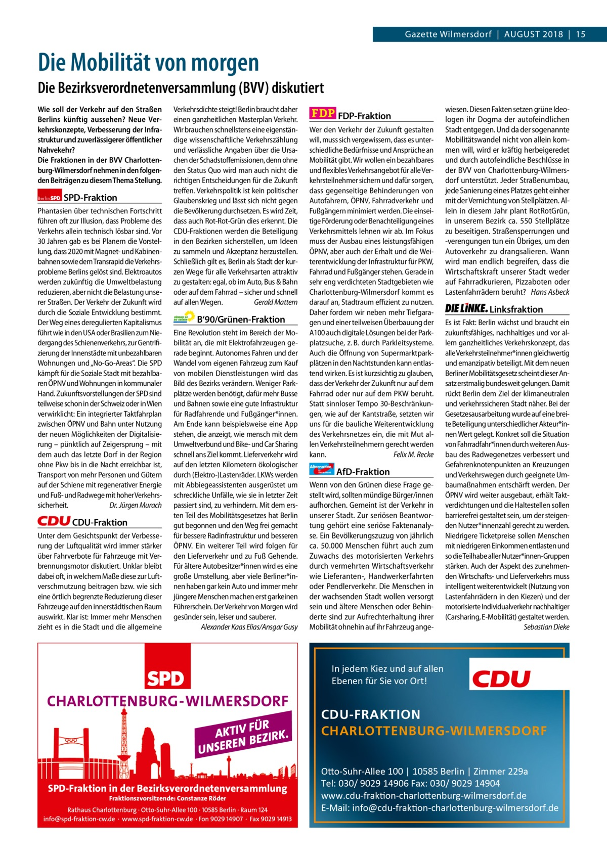"""Gazette Charlottenburg & Wilmersdorf  www.gazette-berlin.de  Gazette Wilmersdorf August 2018 15  Die Mobilität von morgen Die Bezirksverordnetenversammlung (BVV) diskutiert Wie soll der Verkehr auf den Straßen Berlins künftig aussehen? Neue Verkehrskonzepte, Verbesserung der Infrastruktur und zuverlässigerer öffentlicher Nahvekehr? Die Fraktionen in der BVV Charlottenburg-Wilmersdorf nehmen in den folgenden Beiträgen zu diesem Thema Stellung. Berlin  SPD-Fraktion  Phantasien über technischen Fortschritt führen oft zur Illusion, dass Probleme des Verkehrs allein technisch lösbar sind. Vor 30Jahren gab es bei Planern die Vorstellung, dass 2020 mit Magnet- und Kabinenbahnen sowie dem Transrapid die Verkehrsprobleme Berlins gelöst sind. Elektroautos werden zukünftig die Umweltbelastung reduzieren, aber nicht die Belastung unserer Straßen. Der Verkehr der Zukunft wird durch die Soziale Entwicklung bestimmt. Der Weg eines deregulierten Kapitalismus führt wie in den USA oder Brasilien zum Niedergang des Schienenverkehrs, zur Gentrifizierung der Innenstädte mit unbezahlbaren Wohnungen und """"No-Go-Areas"""". Die SPD kämpft für die Soziale Stadt mit bezahlbaren ÖPNV und Wohnungen in kommunaler Hand. Zukunftsvorstellungen der SPD sind teilweise schon in der Schweiz oder in Wien verwirklicht: Ein integrierter Taktfahrplan zwischen ÖPNV und Bahn unter Nutzung der neuen Möglichkeiten der Digitalisierung – pünktlich auf Zeigersprung – mit dem auch das letzte Dorf in der Region ohne Pkw bis in die Nacht erreichbar ist, Transport von mehr Personen und Gütern auf der Schiene mit regenerativer Energie und Fuß- und Radwege mit hoher Verkehrssicherheit. Dr.Jürgen Murach  CDU-Fraktion Unter dem Gesichtspunkt der Verbesserung der Luftqualität wird immer stärker über Fahrverbote für Fahrzeuge mit Verbrennungsmotor diskutiert. Unklar bleibt dabei oft, in welchem Maße diese zur Luftverschmutzung beitragen bzw. wie sich eine örtlich begrenzte Reduzierung dieser Fahrzeuge auf den innerstädtischen """