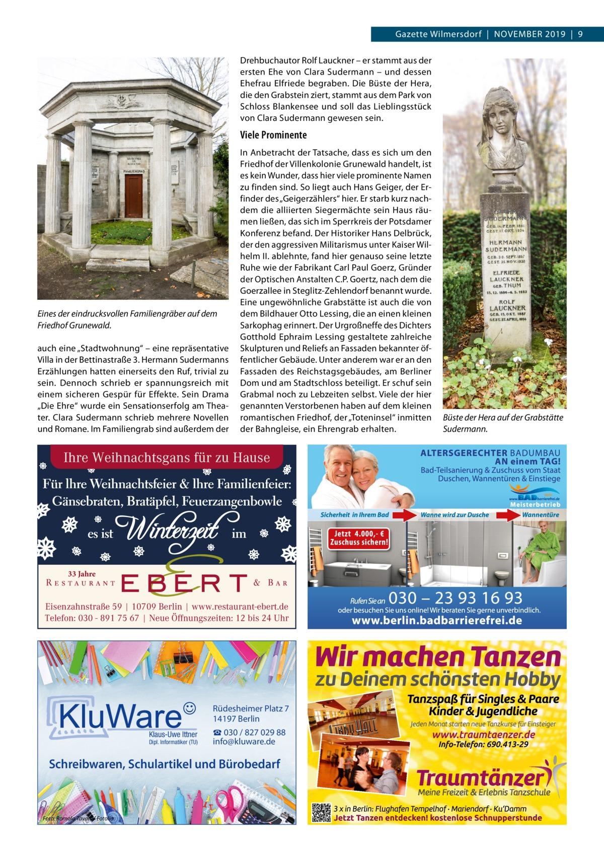 """Gazette Wilmersdorf November 2019 9 Drehbuchautor rolf Lauckner – er stammt aus der ersten ehe von Clara Sudermann – und dessen ehefrau elfriede begraben. Die büste der Hera, die den Grabstein ziert, stammt aus dem Park von Schloss blankensee und soll das Lieblingsstück von Clara Sudermann gewesen sein.  Viele Prominente  Eines der eindrucksvollen Familiengräber auf dem Friedhof Grunewald. auch eine """"Stadtwohnung"""" – eine repräsentative villa in der bettinastraße3. Hermann Sudermanns erzählungen hatten einerseits den ruf, trivial zu sein. Dennoch schrieb er spannungsreich mit einem sicheren Gespür für effekte. Sein Drama """"Die ehre"""" wurde ein Sensationserfolg am Theater. Clara Sudermann schrieb mehrere Novellen und romane. Im Familiengrab sind außerdem der  In Anbetracht der Tatsache, dass es sich um den Friedhof der villenkolonie Grunewald handelt, ist es kein Wunder, dass hier viele prominente Namen zu finden sind. So liegt auch Hans Geiger, der erfinder des """"Geigerzählers"""" hier. er starb kurz nachdem die alliierten Siegermächte sein Haus räumen ließen, das sich im Sperrkreis der Potsdamer Konferenz befand. Der Historiker Hans Delbrück, der den aggressiven militarismus unter Kaiser WilhelmII. ablehnte, fand hier genauso seine letzte ruhe wie der Fabrikant Carl Paul Goerz, Gründer der optischen Anstalten C.P.Goertz, nach dem die Goerzallee in Steglitz-Zehlendorf benannt wurde. eine ungewöhnliche Grabstätte ist auch die von dem bildhauer otto Lessing, die an einen kleinen Sarkophag erinnert. Der Urgroßneffe des Dichters Gotthold ephraim Lessing gestaltete zahlreiche Skulpturen und reliefs an Fassaden bekannter öffentlicher Gebäude. Unter anderem war er an den Fassaden des reichstagsgebäudes, am berliner Dom und am Stadtschloss beteiligt. er schuf sein Grabmal noch zu Lebzeiten selbst. viele der hier genannten verstorbenen haben auf dem kleinen romantischen Friedhof, der """"Toteninsel"""" inmitten der bahngleise, ein ehrengrab erhalten.  Ihre Weihnachtsgans für zu Hause  33"""