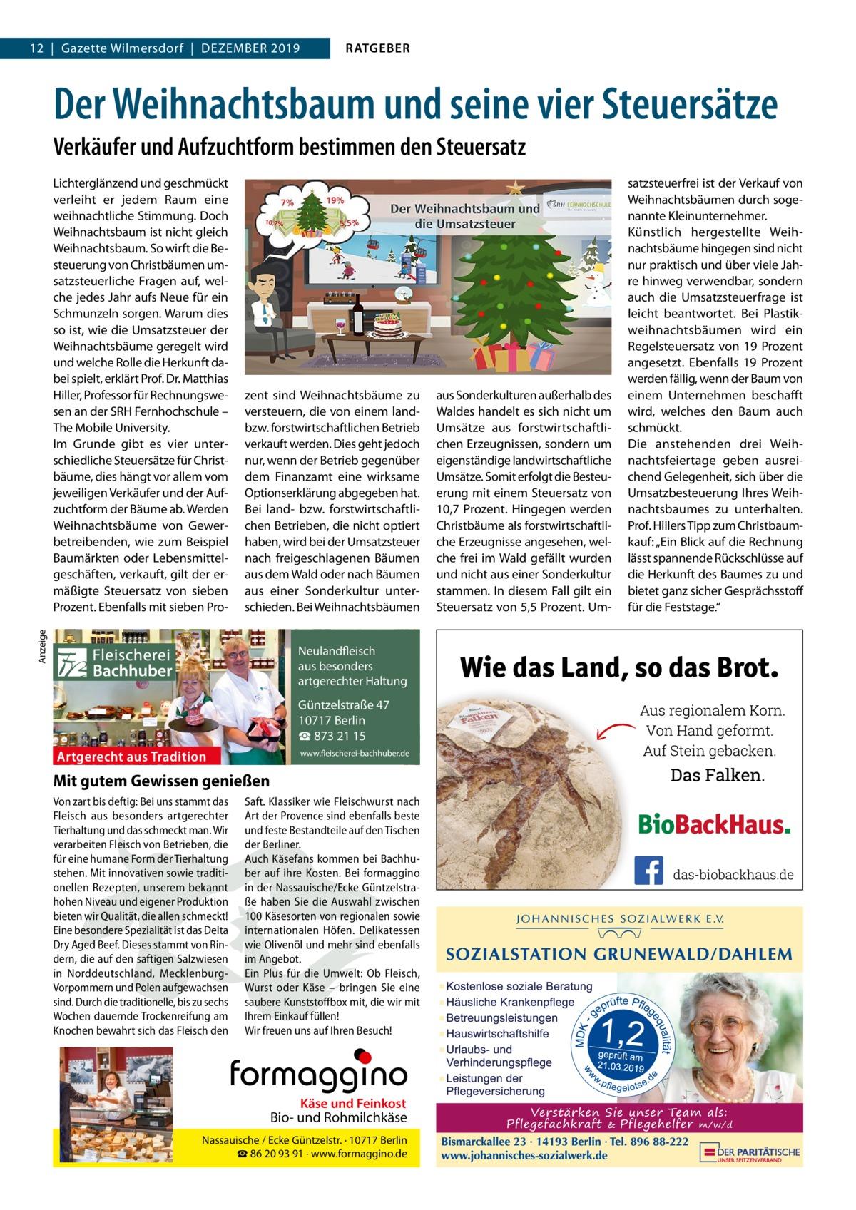 12 Gazette Wilmersdorf Dezember 2019  RATGEBER  Der Weihnachtsbaum und seine vier Steuersätze Verkäufer und Aufzuchtform bestimmen den Steuersatz  Anzeige  Lichterglänzend und geschmückt verleiht er jedem raum eine weihnachtliche Stimmung. Doch Weihnachtsbaum ist nicht gleich Weihnachtsbaum. So wirft die besteuerung von Christbäumen umsatzsteuerliche Fragen auf, welche jedes Jahr aufs Neue für ein Schmunzeln sorgen. Warum dies so ist, wie die Umsatzsteuer der Weihnachtsbäume geregelt wird und welche rolle die Herkunft dabei spielt, erklärt Prof.Dr.matthias Hiller, Professor für rechnungswesen an der SrH Fernhochschule – The mobile University. Im Grunde gibt es vier unterschiedliche Steuersätze für Christbäume, dies hängt vor allem vom jeweiligen Verkäufer und der Aufzuchtform der bäume ab. Werden Weihnachtsbäume von Gewerbetreibenden, wie zum beispiel baumärkten oder Lebensmittelgeschäften, verkauft, gilt der ermäßigte Steuersatz von sieben Prozent. ebenfalls mit sieben Pro zent sind Weihnachtsbäume zu versteuern, die von einem landbzw. forstwirtschaftlichen betrieb verkauft werden. Dies geht jedoch nur, wenn der betrieb gegenüber dem Finanzamt eine wirksame Optionserklärung abgegeben hat. bei land- bzw. forstwirtschaftlichen betrieben, die nicht optiert haben, wird bei der Umsatzsteuer nach freigeschlagenen bäumen aus dem Wald oder nach bäumen aus einer Sonderkultur unterschieden. bei Weihnachtsbäumen  Fleischerei Bachhuber  Neulandfleisch Artgerecht aus besonders ition. artgerechter Haltung aus Trad  Güntzelstraße 47 10717 Berlin ☎ 873 21 15  Artgerecht aus Tradition  www.fleischerei-bachhuber.de  Mit gutem Gewissen genießen Von zart bis deftig: Bei uns stammt das Saft. Klassiker wie Fleischwurst nach Fleisch aus besonders artgerechter Art der Provence sind ebenfalls beste Käse undauf Feinkost Tierhaltung und das schmeckt man. Wir und feste Bestandteile den Tischen Bio- und Rohmilchkäse verarbeiten Fleisch von Betrieben, die der Berliner. für eine humane Form der 