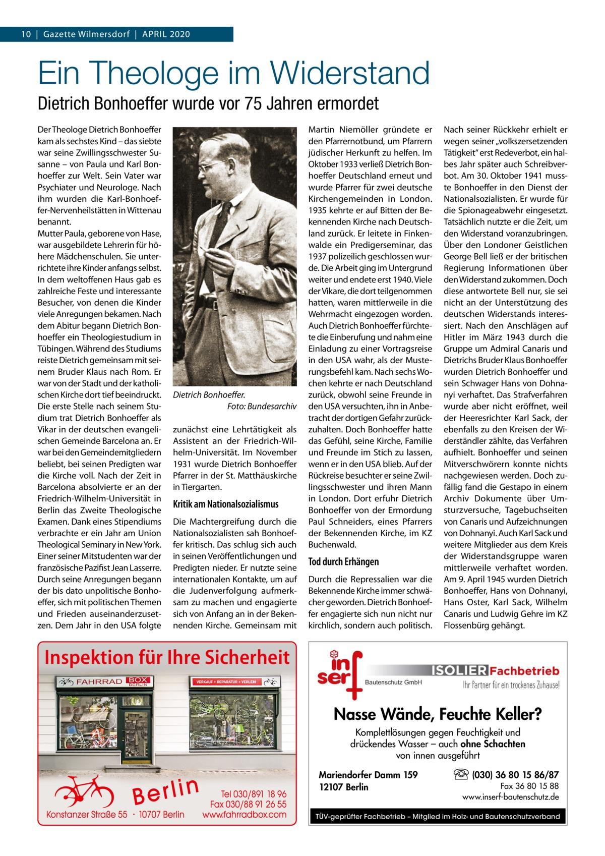 10 Gazette Wilmersdorf April 2020  Ein Theologe im Widerstand Dietrich Bonhoeffer wurde vor 75Jahren ermordet Der Theologe Dietrich Bonhoeffer kam als sechstes Kind – das siebte war seine Zwillingsschwester Susanne – von Paula und Karl Bonhoeffer zur Welt. Sein Vater war Psychiater und Neurologe. Nach ihm wurden die Karl-Bonhoeffer-Nervenheilstätten in Wittenau benannt. Mutter Paula, geborene von Hase, war ausgebildete Lehrerin für höhere Mädchenschulen. Sie unterrichtete ihre Kinder anfangs selbst. In dem weltoffenen Haus gab es zahlreiche Feste und interessante Besucher, von denen die Kinder viele Anregungen bekamen. Nach dem Abitur begann Dietrich Bonhoeffer ein Theologiestudium in Tübingen. Während des Studiums reiste Dietrich gemeinsam mit seinem Bruder Klaus nach Rom. Er war von der Stadt und der katholischen Kirche dort tief beeindruckt. Die erste Stelle nach seinem Studium trat Dietrich Bonhoeffer als Vikar in der deutschen evangelischen Gemeinde Barcelona an. Er war bei den Gemeindemitgliedern beliebt, bei seinen Predigten war die Kirche voll. Nach der Zeit in Barcelona absolvierte er an der Friedrich-Wilhelm-Universität in Berlin das Zweite Theologische Examen. Dank eines Stipendiums verbrachte er ein Jahr am Union Theological Seminary in New York. Einer seiner Mitstudenten war der französische Pazifist Jean Lasserre. Durch seine Anregungen begann der bis dato unpolitische Bonhoeffer, sich mit politischen Themen und Frieden auseinanderzusetzen. Dem Jahr in den USA folgte  Dietrich Bonhoeffer. � Foto: Bundesarchiv zunächst eine Lehrtätigkeit als Assistent an der Friedrich-Wilhelm-Universität. Im November 1931 wurde Dietrich Bonhoeffer Pfarrer in der St. Matthäuskirche in Tiergarten.  Kritik am Nationalsozialismus Die Machtergreifung durch die Nationalsozialisten sah Bonhoeffer kritisch. Das schlug sich auch in seinen Veröffentlichungen und Predigten nieder. Er nutzte seine internationalen Kontakte, um auf die Judenverfolgung aufmerksam zu machen und engagie
