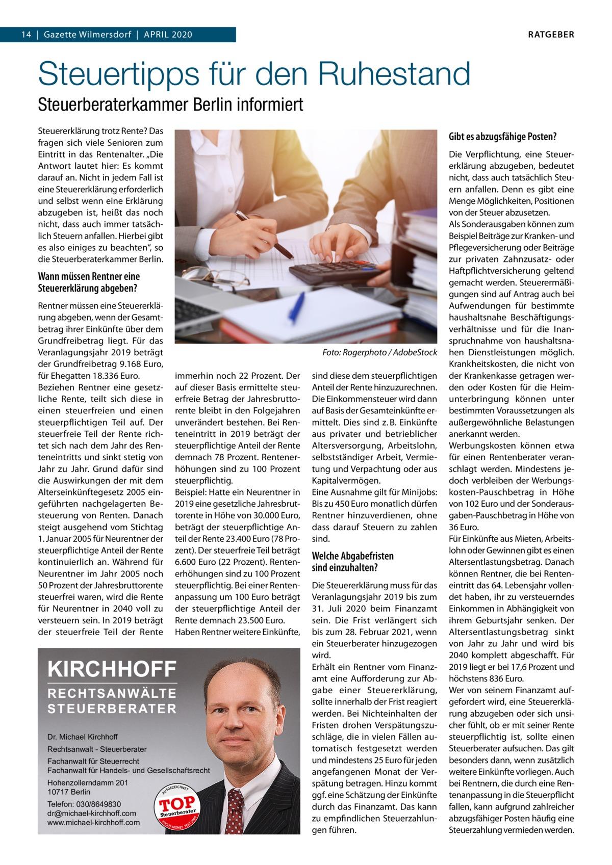 """RATGEBER  14 Gazette Wilmersdorf April 2020  Steuertipps für den Ruhestand Steuerberaterkammer Berlin informiert Steuererklärung trotz Rente? Das fragen sich viele Senioren zum Eintritt in das Rentenalter. """"Die Antwort lautet hier: Es kommt darauf an. Nicht in jedem Fall ist eine Steuererklärung erforderlich und selbst wenn eine Erklärung abzugeben ist, heißt das noch nicht, dass auch immer tatsächlich Steuern anfallen. Hierbei gibt es also einiges zu beachten"""", so die Steuerberaterkammer Berlin.  Gibt es abzugsfähige Posten?  Wann müssen Rentner eine Steuererklärung abgeben? Rentner müssen eine Steuererklärung abgeben, wenn der Gesamtbetrag ihrer Einkünfte über dem Grundfreibetrag liegt. Für das Veranlagungsjahr 2019 beträgt der Grundfreibetrag 9.168Euro, für Ehegatten 18.336Euro. Beziehen Rentner eine gesetzliche Rente, teilt sich diese in einen steuerfreien und einen steuerpflichtigen Teil auf. Der steuerfreie Teil der Rente richtet sich nach dem Jahr des Renteneintritts und sinkt stetig von Jahr zu Jahr. Grund dafür sind die Auswirkungen der mit dem Alterseinkünftegesetz 2005 eingeführten nachgelagerten Besteuerung von Renten. Danach steigt ausgehend vom Stichtag 1.Januar 2005 für Neurentner der steuerpflichtige Anteil der Rente kontinuierlich an. Während für Neurentner im Jahr 2005 noch 50Prozent der Jahresbruttorente steuerfrei waren, wird die Rente für Neurentner in 2040 voll zu versteuern sein. In 2019 beträgt der steuerfreie Teil der Rente  �  Foto: Rogerphoto / AdobeStock  immerhin noch 22Prozent. Der auf dieser Basis ermittelte steuerfreie Betrag der Jahresbruttorente bleibt in den Folgejahren unverändert bestehen. Bei Renteneintritt in 2019 beträgt der steuerpflichtige Anteil der Rente demnach 78Prozent. Rentenerhöhungen sind zu 100 Prozent steuerpflichtig. Beispiel: Hatte ein Neurentner in 2019 eine gesetzliche Jahresbruttorente in Höhe von 30.000Euro, beträgt der steuerpflichtige Anteil der Rente 23.400Euro (78Prozent). Der steuerfreie Teil beträgt 6.6"""