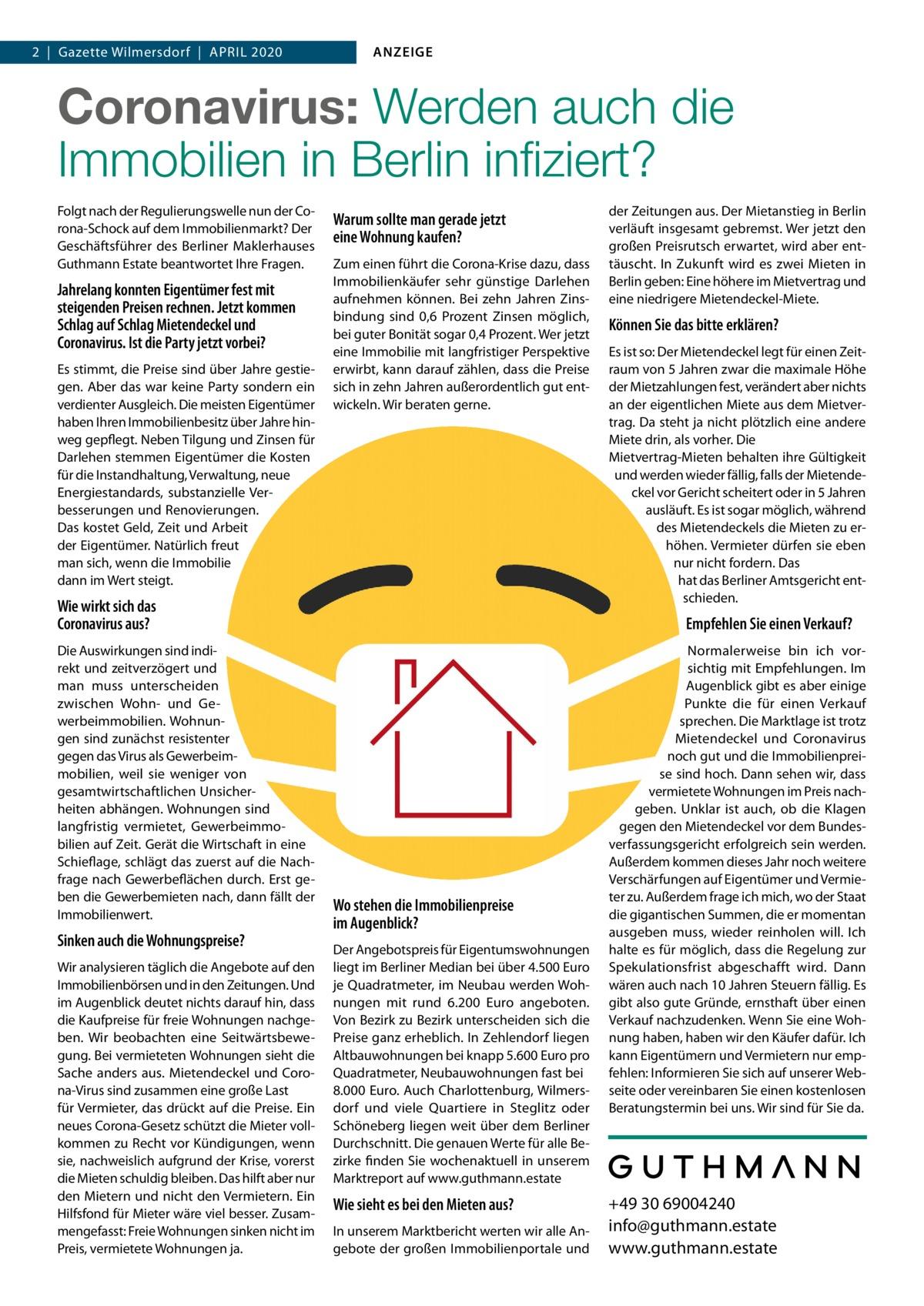 1  Gazette  2020 Datei: Guthmann-2020-04.indd 2 Gazette Wilmersdorf April 2020  ANZEIGE  Coronavirus, Mietendeckel, Wirtschaftsflaute:  Wie sicher sind Immobilien in Berlin noch? Wie sieht es bei den Mieten aus? In unserem Marktbericht werten wir alle Angebote der großen Immobilienportale und der Zeitungen aus. Der Mietanstieg in Berlin verläuft insgesamt gebremst. Wer jetzt den großen Preisrutsch erwartet, wird aber enttäuscht werden. In Zukunft wird es zwei Mieten in Berlin geben: Eine höhere im Mietvertrag und eine niedrigere Mietendeckel-Miete.  Können Sie das bitte erklären?  Folgt nach der Regulierungswelle nun der Corona-Schock auf dem Immobilienmarkt? Der Geschäftsführer des Berliner Maklerhauses Guthmann Estate und Gründer der digitalen Hausverwaltung Estate Services im Gespräch.  Herr Guthmann, jahrelang konnten Eigentümer fest mit steigenden Preise rechnen. Jetzt kommen Schlag auf Schlag Mietendeckel und Coronavirus. Ist die Party vorbei? Es stimmt, die Preise sind über Jahre gestiegen. Aber das war keine Party sondern ein verdienter Ausgleich. Die meisten Eigentümer haben Ihren Immobilienbesitz über Jahre hinweg gepflegt. Neben Tilgung und Zinsen für Darlehen stemmen Eigentümer die Kosten für die Instandhaltung, Verwaltung, neue Energiestandards, substanzielle Verbesserungen und Renovierungen. All das kostet Geld, Zeit und Arbeit der Eigentümer. Natürlich freut man sich, wenn die Immobilie dann im Wert steigt! Derzeit sehe ich nicht, dass substanzielle Wertverluste drohen. Allerdings bleiben die radikalen Regulierungsmaßnahmen durch rot-rot-grün und auch der Coronavirus nicht ohne Auswirkungen.  Wie wirkt sich das Coronavirus aus? Die Auswirkungen sind indirekt und zeitverzögert. Und man muss differenzieren zwischen Wohn- und Gewerbeimmobilien. Wohnungen sind resistenter gegen das Virus als Gewerbeimmobilien, weil sie weniger stark von ge samtwirtschaftlichen Unsicherheiten abhängen. Eine Wohnung ist langfristig vermietet, Gewerbeimmobilien immer auf Zei