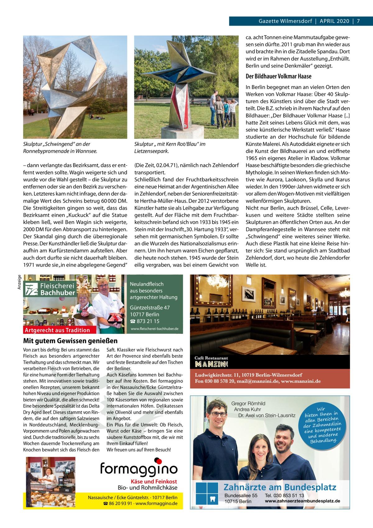 """Gazette Wilmersdorf April 2020 7 ca. acht Tonnen eine Mammutaufgabe gewesen sein dürfte. 2011 grub man ihn wieder aus und brachte ihn in die Zitadelle Spandau. Dort wird er im Rahmen der Ausstellung """"Enthüllt. Berlin und seine Denkmäler"""" gezeigt.  Anzeige  Der Bildhauer Volkmar Haase  Skulptur """"Schwingend"""" an der Ronnebypromenade in Wannsee.  Skulptur """" mit Kern Rot/Blau"""" im Lietzenseepark.  – dann verlangte das Bezirksamt, dass er entfernt werden sollte. Wagin weigerte sich und wurde vor die Wahl gestellt – die Skulptur zu entfernen oder sie an den Bezirk zu verschenken. Letzteres kam nicht infrage, denn der damalige Wert des Schreins betrug 60000DM. Die Streitigkeiten gingen so weit, dass das Bezirksamt einen """"Kuckuck"""" auf die Statue kleben ließ, weil Ben Wagin sich weigerte, 2000DM für den Abtransport zu hinterlegen. Der Skandal ging durch die überregionale Presse. Der Kunsthändler ließ die Skulptur daraufhin am Kurfürstendamm aufstellen. Aber auch dort durfte sie nicht dauerhaft bleiben. 1971 wurde sie """"in eine abgelegene Gegend""""  (Die Zeit, 02.04.71), nämlich nach Zehlendorf transportiert. Schließlich fand der Fruchtbarkeitsschrein eine neue Heimat an der Argentinischen Allee in Zehlendorf, neben der Seniorenfreizeitstätte Hertha-Müller-Haus. Der 2012 verstorbene Künstler hatte sie als Leihgabe zur Verfügung gestellt. Auf der Fläche mit dem Fruchtbarkeitsschrein befand sich von 1933 bis 1945 ein Stein mit der Inschrift """"30.Hartung 1933"""", versehen mit germanischen Symbolen. Er sollte an die Wurzeln des Nationalsozialismus erinnern. Um ihn herum waren Eichen gepflanzt, die heute noch stehen. 1945 wurde der Stein eilig vergraben, was bei einem Gewicht von  Fleischerei Bachhuber  In Berlin begegnet man an vielen Orten den Werken von Volkmar Haase: Über 40Skulpturen des Künstlers sind über die Stadt verteilt. Die B.Z. schrieb in ihrem Nachruf auf den Bildhauer: """"Der Bildhauer Volkmar Haase [..] hatte Zeit seines Lebens Glück mit dem, was seine künstlerische Werkstat"""